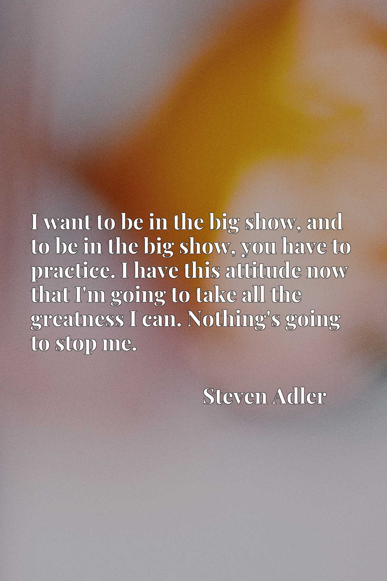 I want to be in the big show, and to be in the big show, you have to practice. I have this attitude now that I'm going to take all the greatness I can. Nothing's going to stop me.