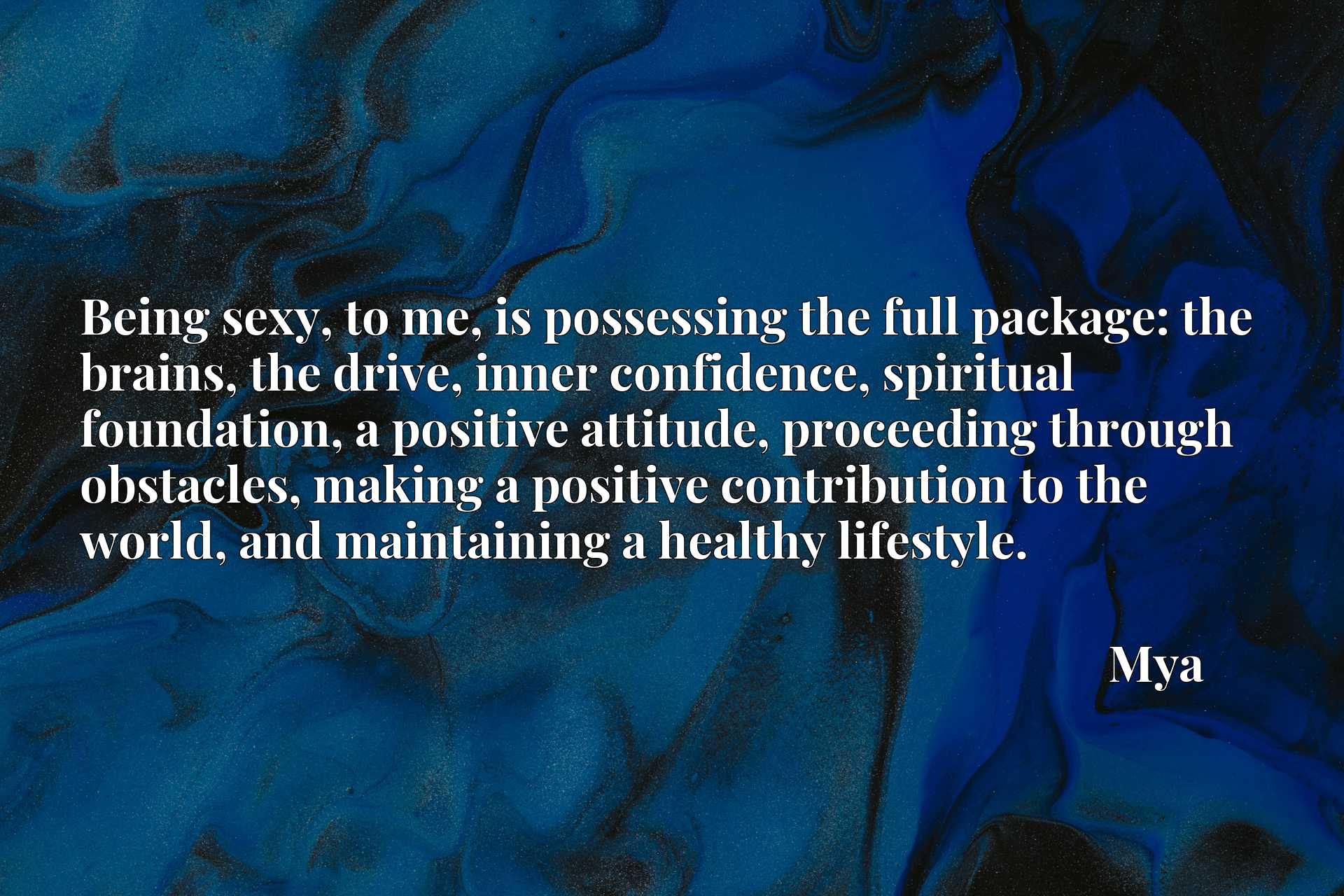 Being sexy, to me, is possessing the full package: the brains, the drive, inner confidence, spiritual foundation, a positive attitude, proceeding through obstacles, making a positive contribution to the world, and maintaining a healthy lifestyle.
