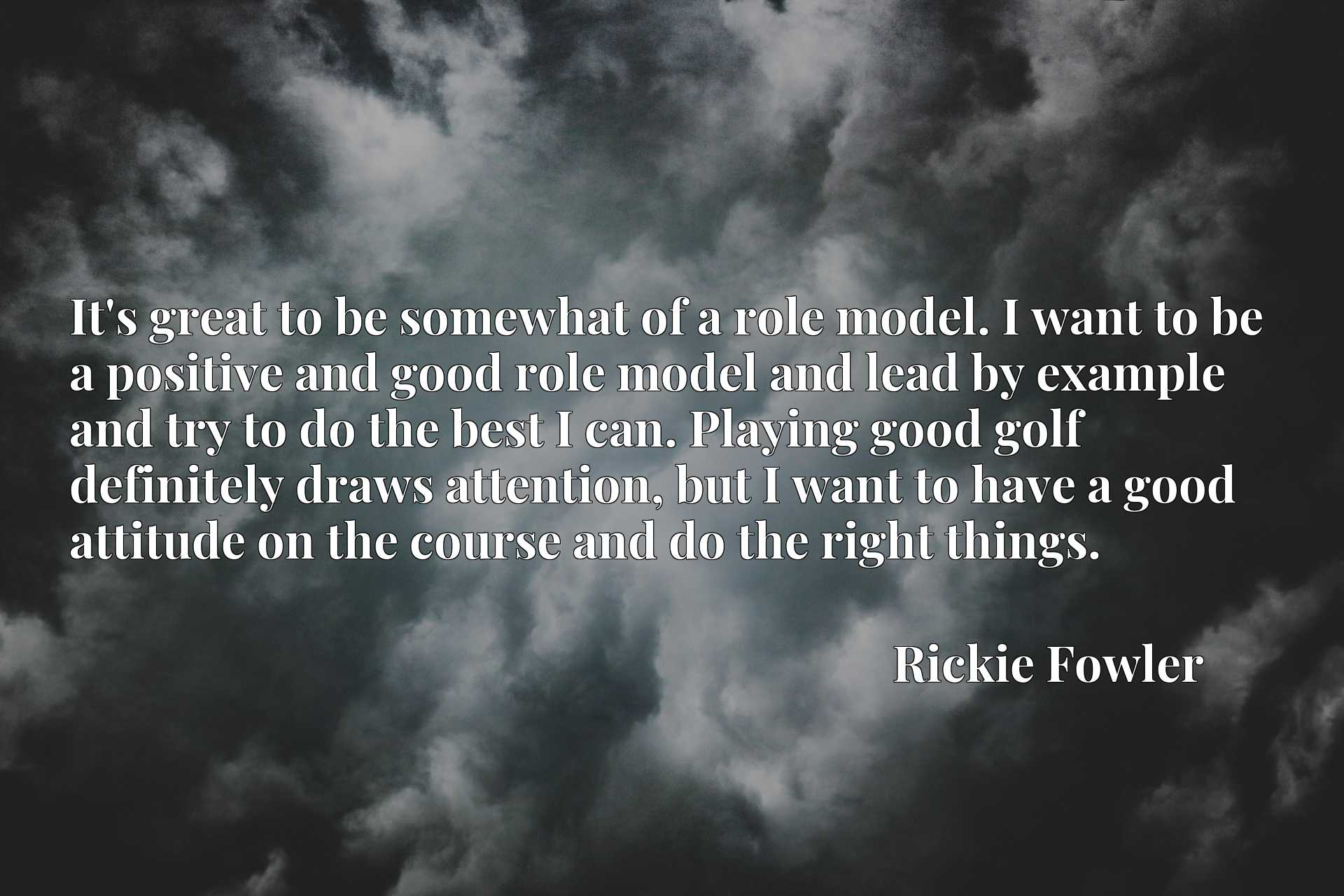 It's great to be somewhat of a role model. I want to be a positive and good role model and lead by example and try to do the best I can. Playing good golf definitely draws attention, but I want to have a good attitude on the course and do the right things.