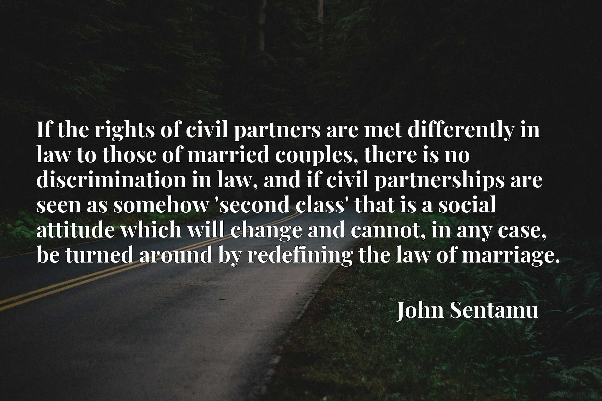 If the rights of civil partners are met differently in law to those of married couples, there is no discrimination in law, and if civil partnerships are seen as somehow 'second class' that is a social attitude which will change and cannot, in any case, be turned around by redefining the law of marriage.