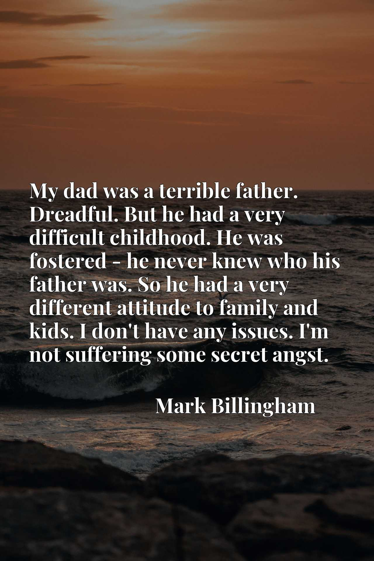My dad was a terrible father. Dreadful. But he had a very difficult childhood. He was fostered - he never knew who his father was. So he had a very different attitude to family and kids. I don't have any issues. I'm not suffering some secret angst.