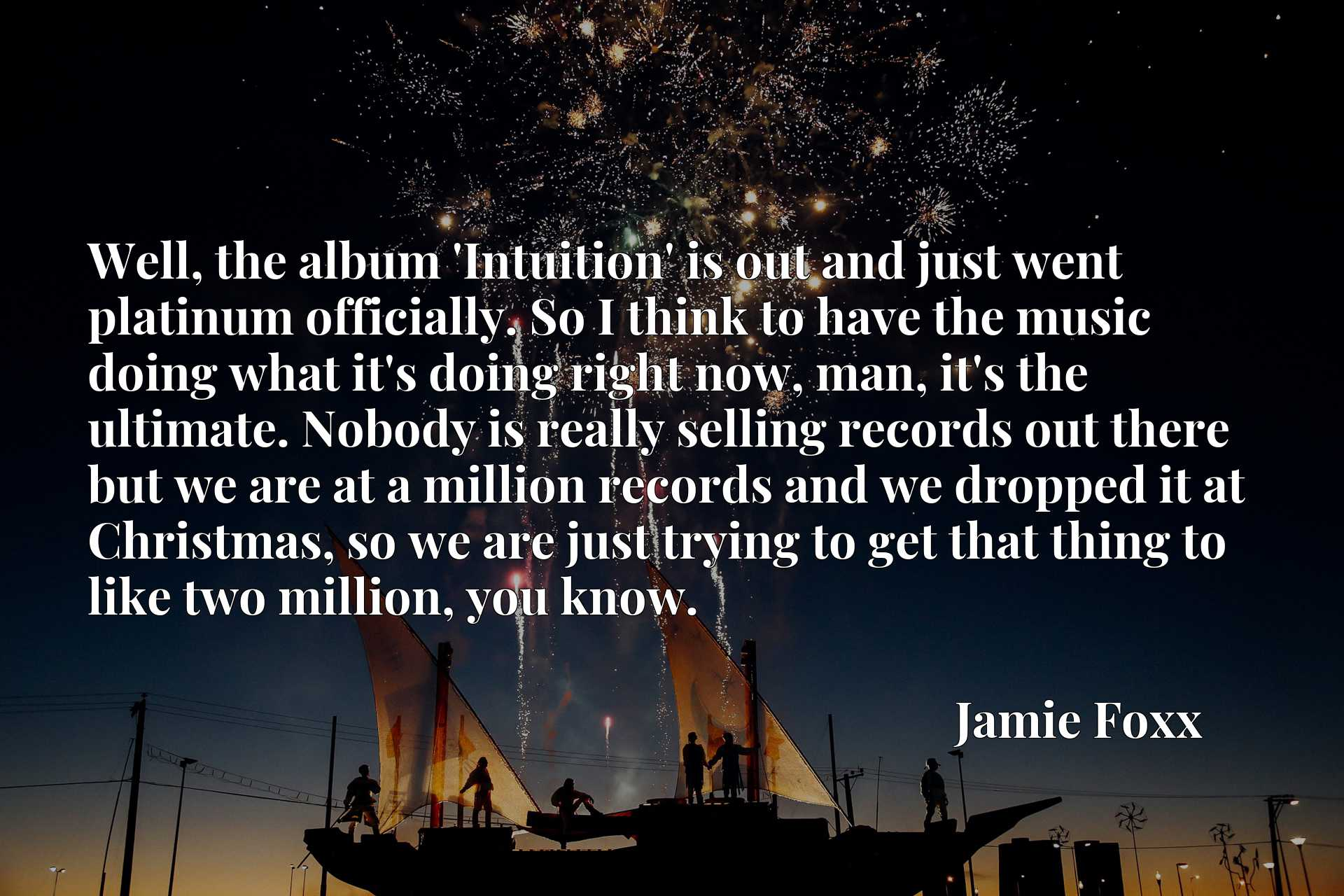 Well, the album 'Intuition' is out and just went platinum officially. So I think to have the music doing what it's doing right now, man, it's the ultimate. Nobody is really selling records out there but we are at a million records and we dropped it at Christmas, so we are just trying to get that thing to like two million, you know.