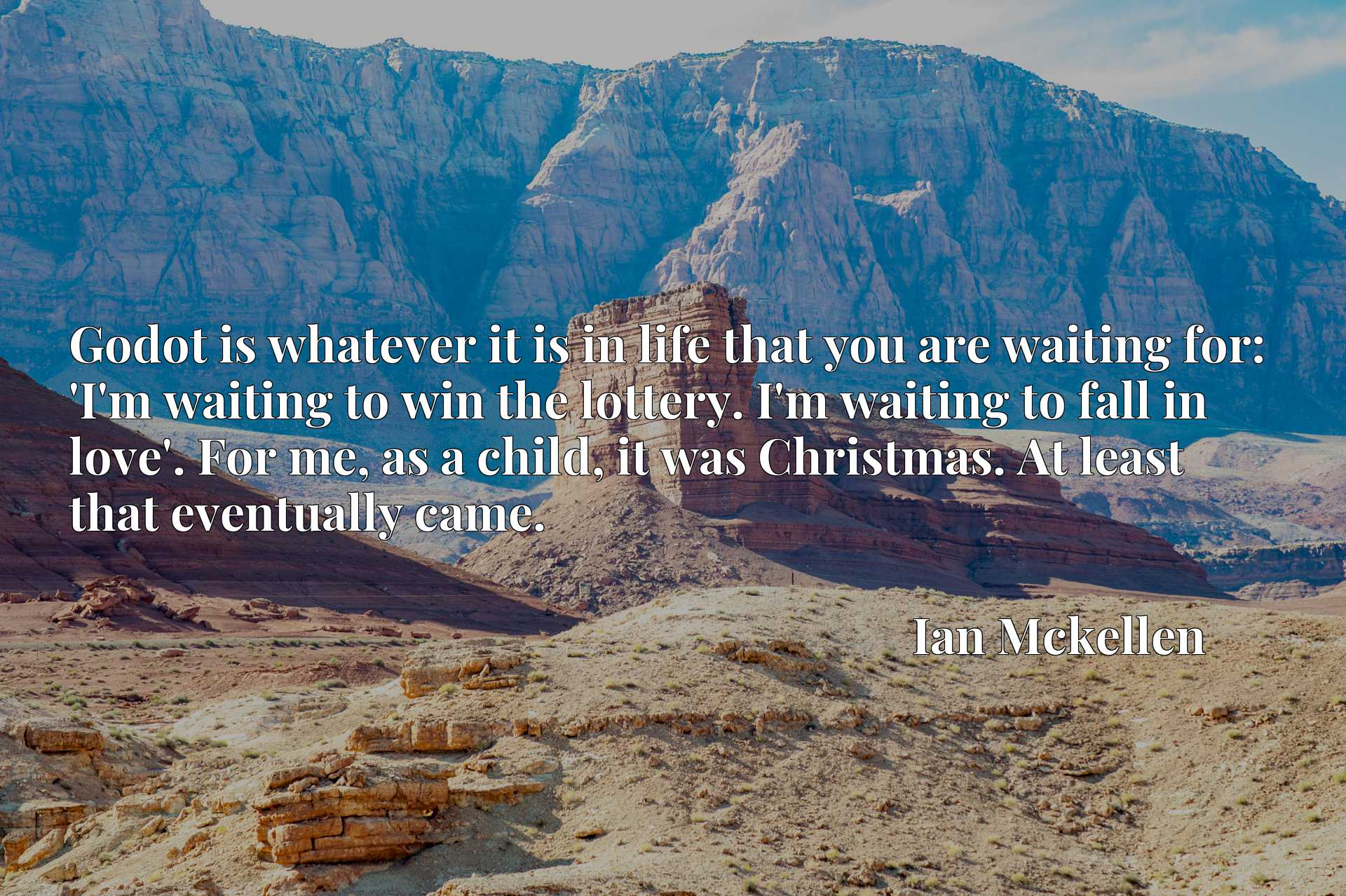 Godot is whatever it is in life that you are waiting for: 'I'm waiting to win the lottery. I'm waiting to fall in love'. For me, as a child, it was Christmas. At least that eventually came.