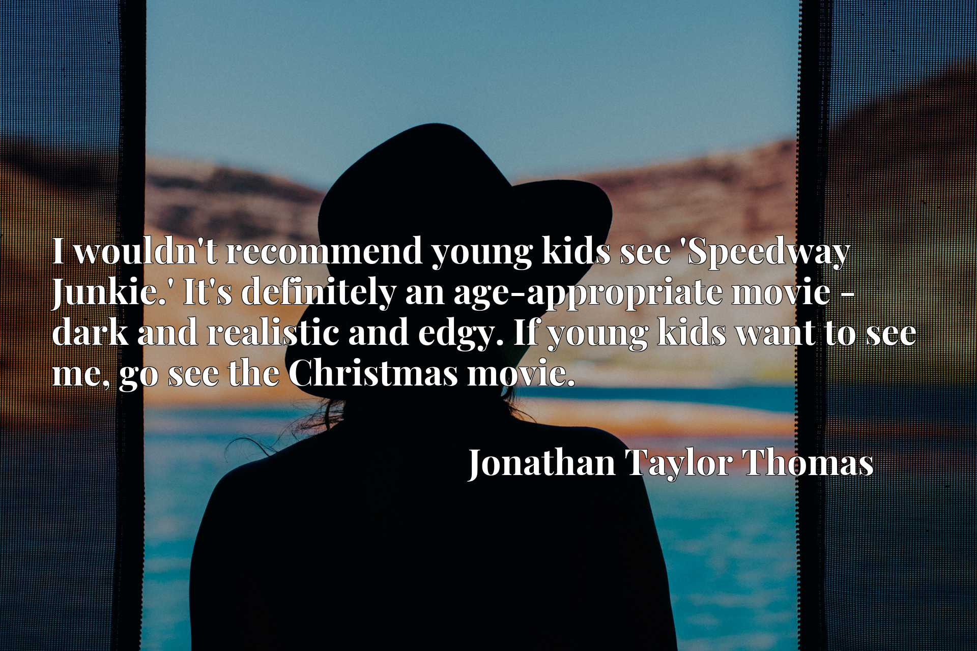 I wouldn't recommend young kids see 'Speedway Junkie.' It's definitely an age-appropriate movie - dark and realistic and edgy. If young kids want to see me, go see the Christmas movie.