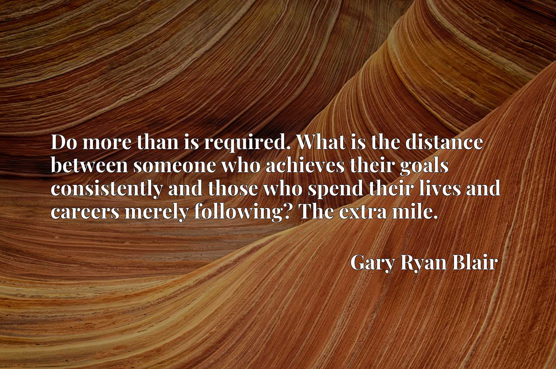 Do more than is required. What is the distance between someone who achieves their goals consistently and those who spend their lives and careers merely following? The extra mile.