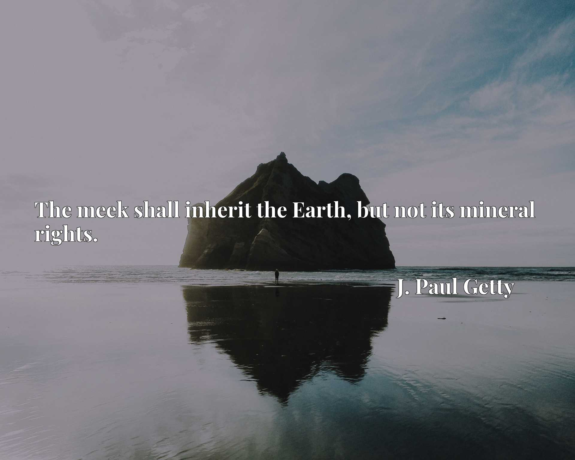 The meek shall inherit the Earth, but not its mineral rights.