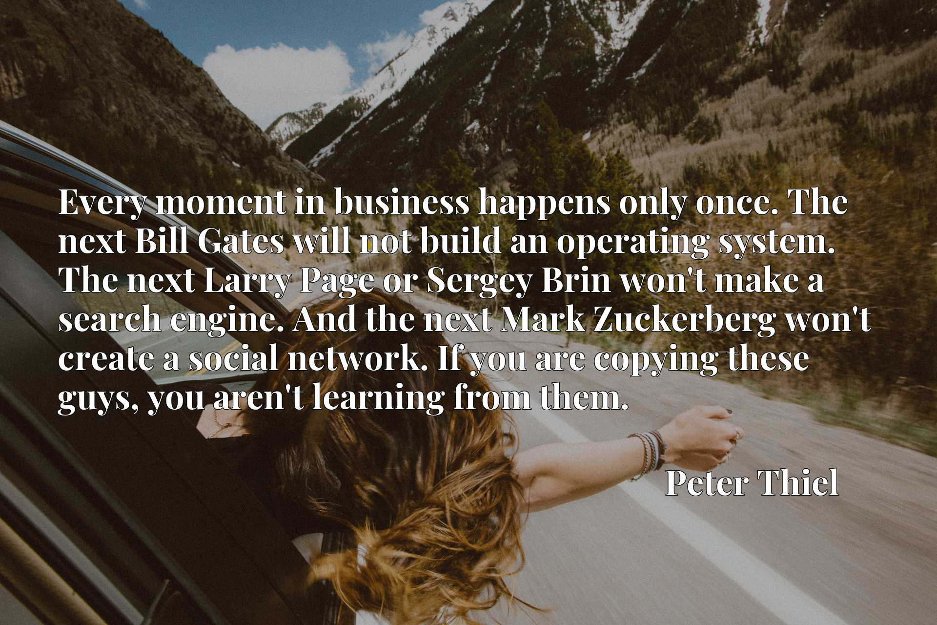 Every moment in business happens only once. The next Bill Gates will not build an operating system. The next Larry Page or Sergey Brin won't make a search engine. And the next Mark Zuckerberg won't create a social network. If you are copying these guys, you aren't learning from them.