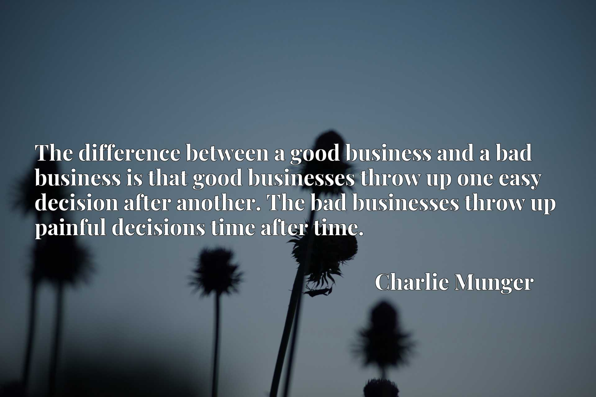 The difference between a good business and a bad business is that good businesses throw up one easy decision after another. The bad businesses throw up painful decisions time after time.