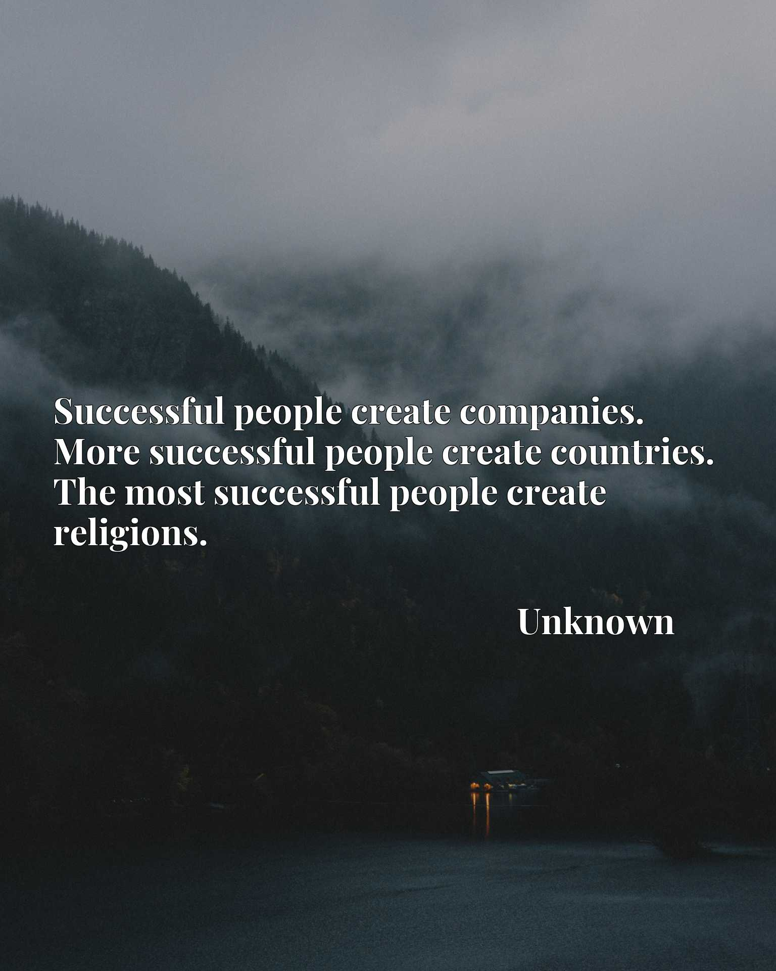 Quote Picture :Successful people create companies. More successful people create countries. The most successful people create religions.