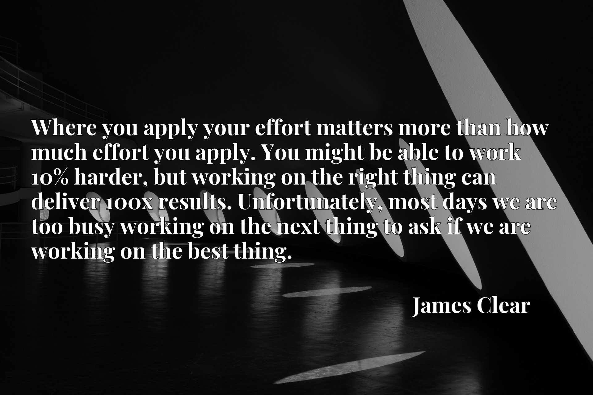 Where you apply your effort matters more than how much effort you apply. You might be able to work 10% harder, but working on the right thing can deliver 100x results. Unfortunately, most days we are too busy working on the next thing to ask if we are working on the best thing.