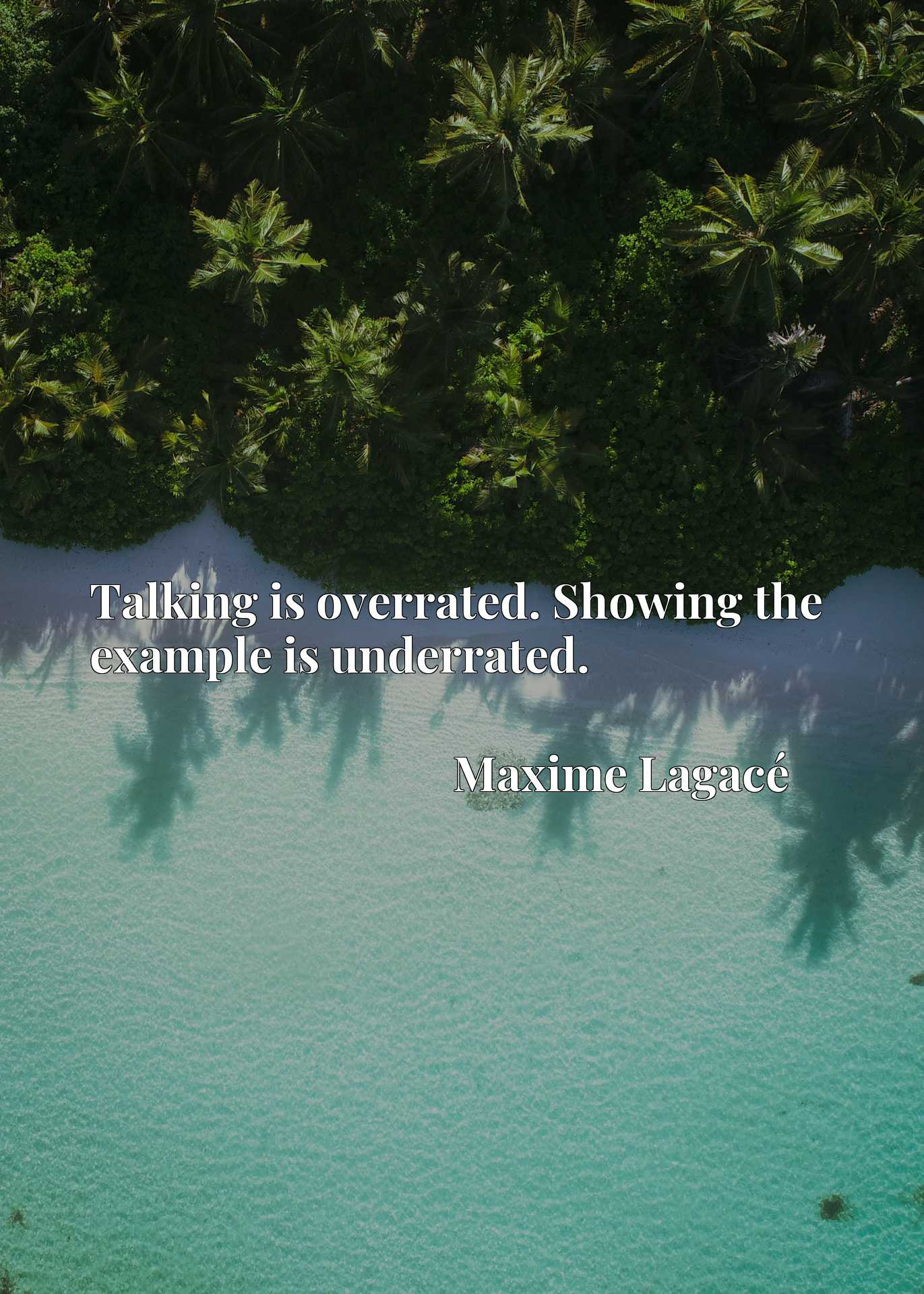 Talking is overrated. Showing the example is underrated.