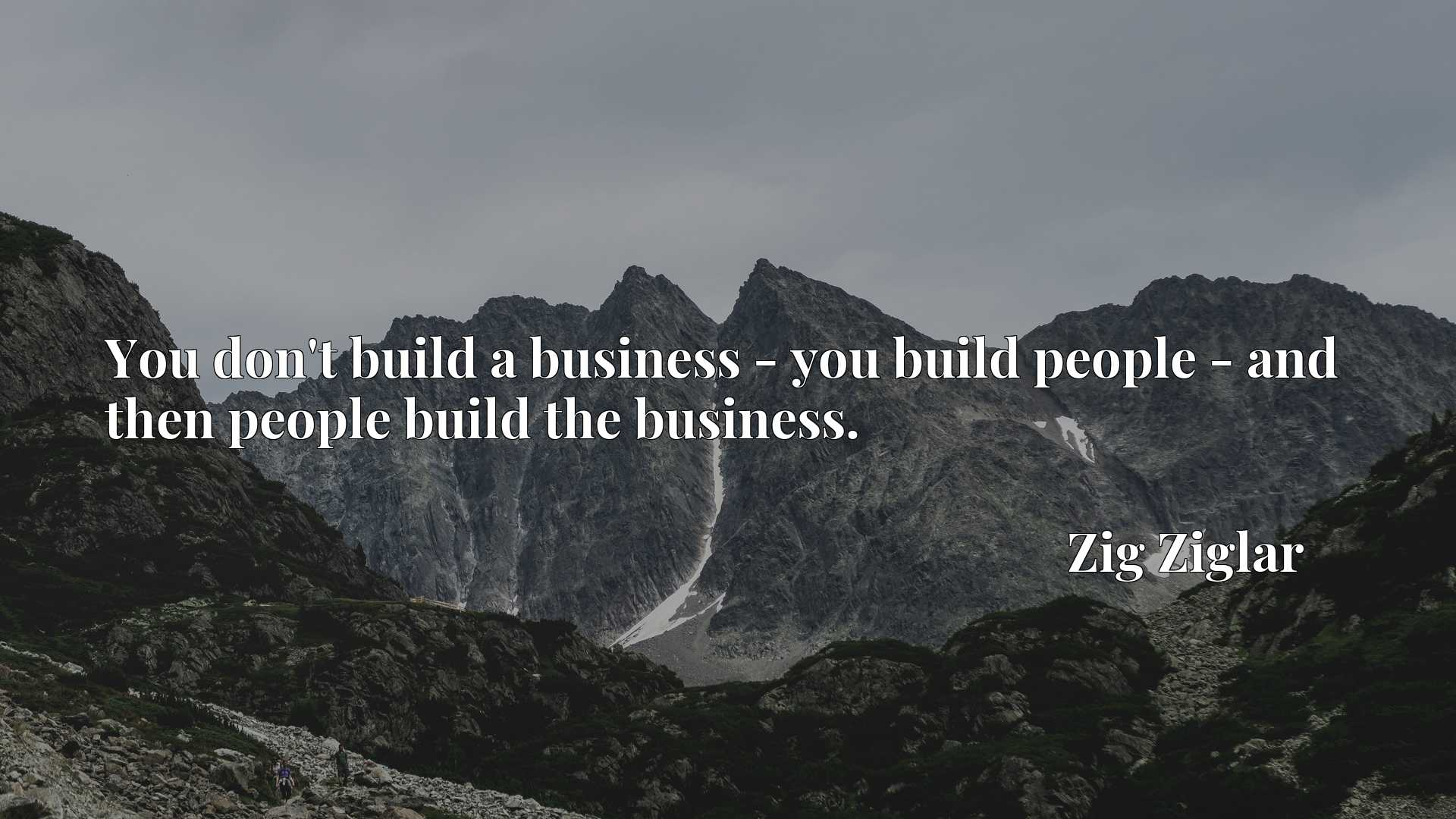 You don't build a business - you build people - and then people build the business.
