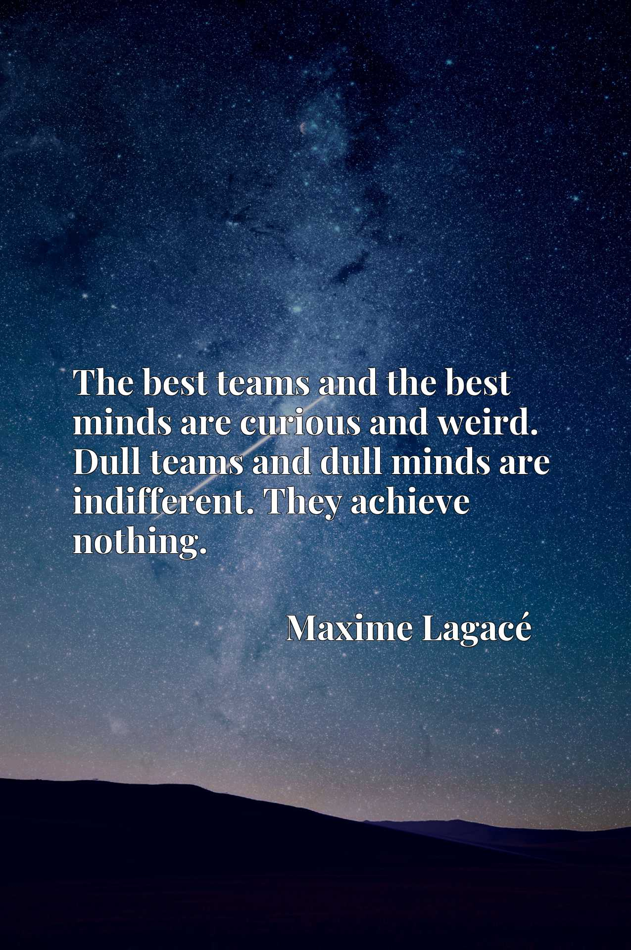 The best teams and the best minds are curious and weird. Dull teams and dull minds are indifferent. They achieve nothing.