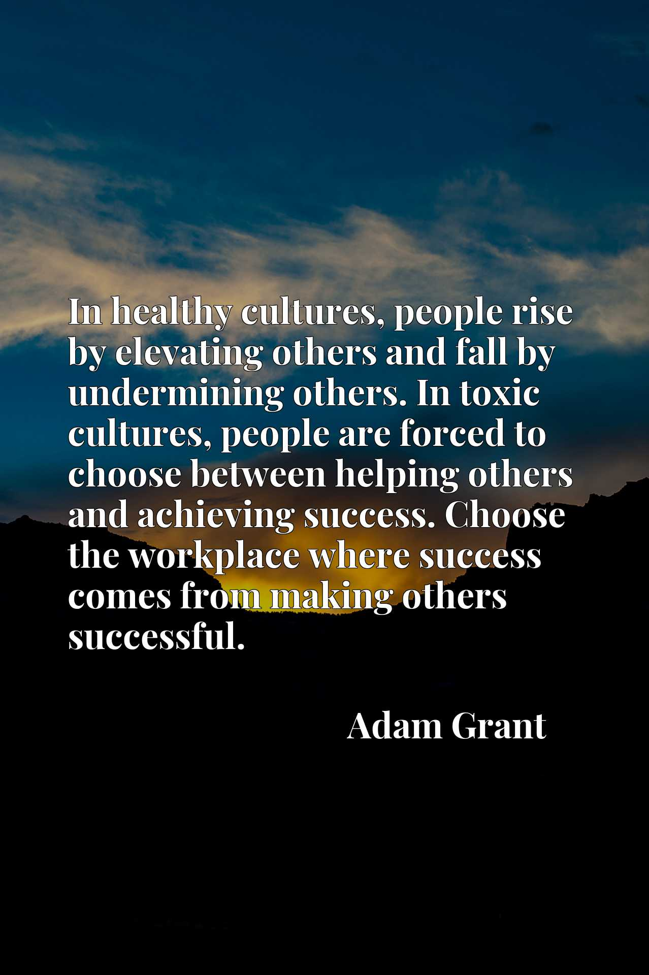 In healthy cultures, people rise by elevating others and fall by undermining others. In toxic cultures, people are forced to choose between helping others and achieving success. Choose the workplace where success comes from making others successful.