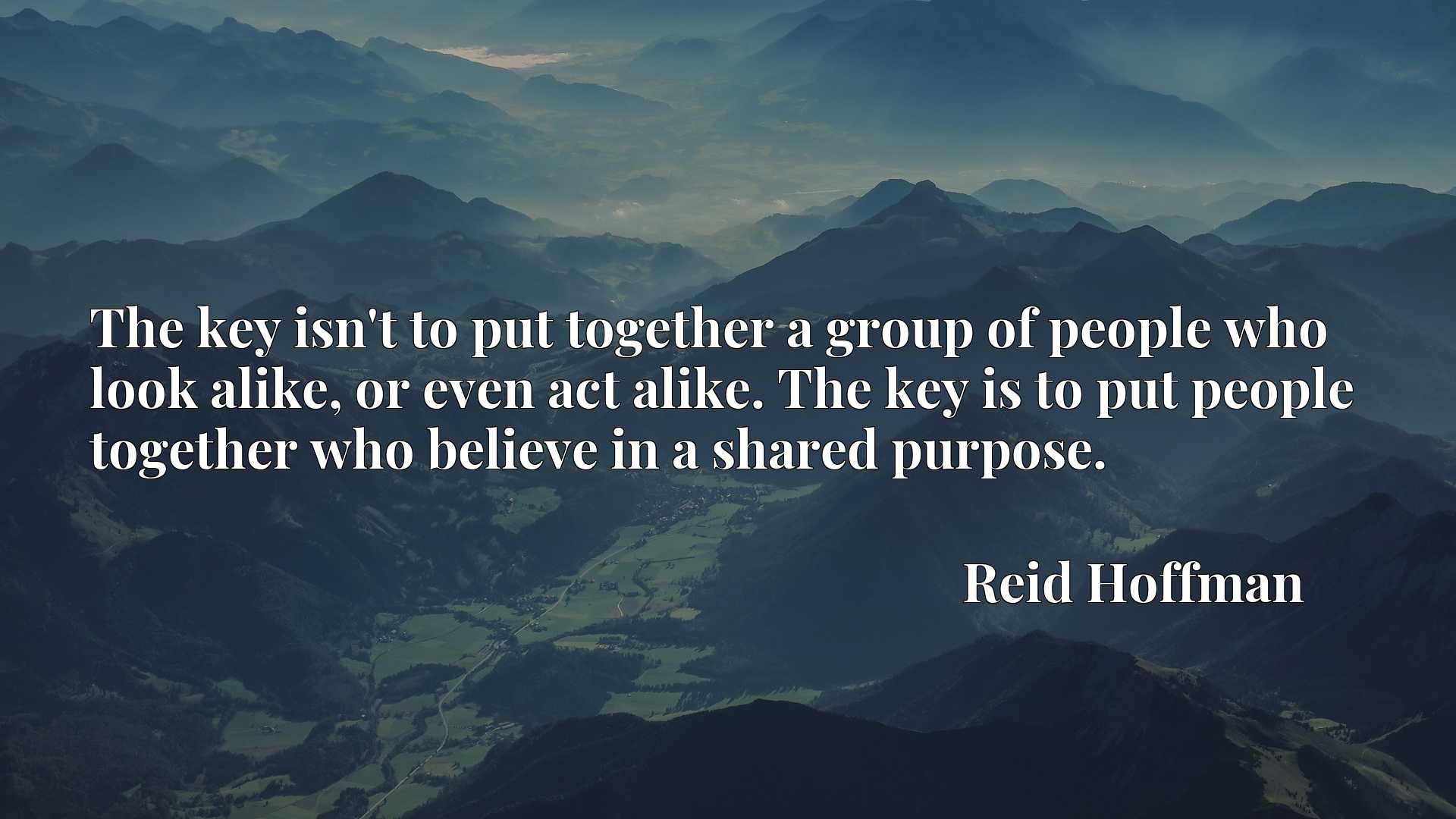 The key isn't to put together a group of people who look alike, or even act alike. The key is to put people together who believe in a shared purpose.