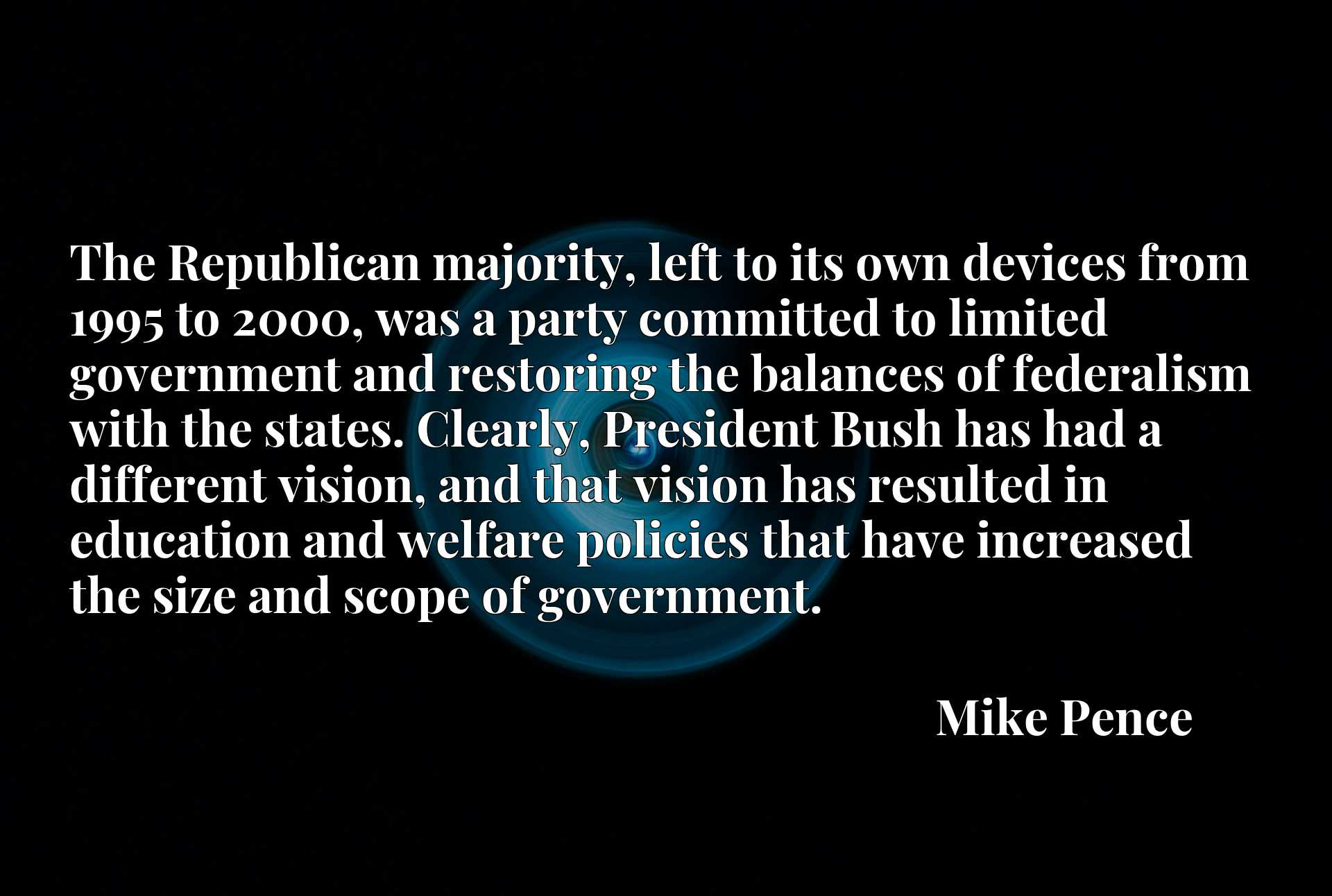 The Republican majority, left to its own devices from 1995 to 2000, was a party committed to limited government and restoring the balances of federalism with the states. Clearly, President Bush has had a different vision, and that vision has resulted in education and welfare policies that have increased the size and scope of government.