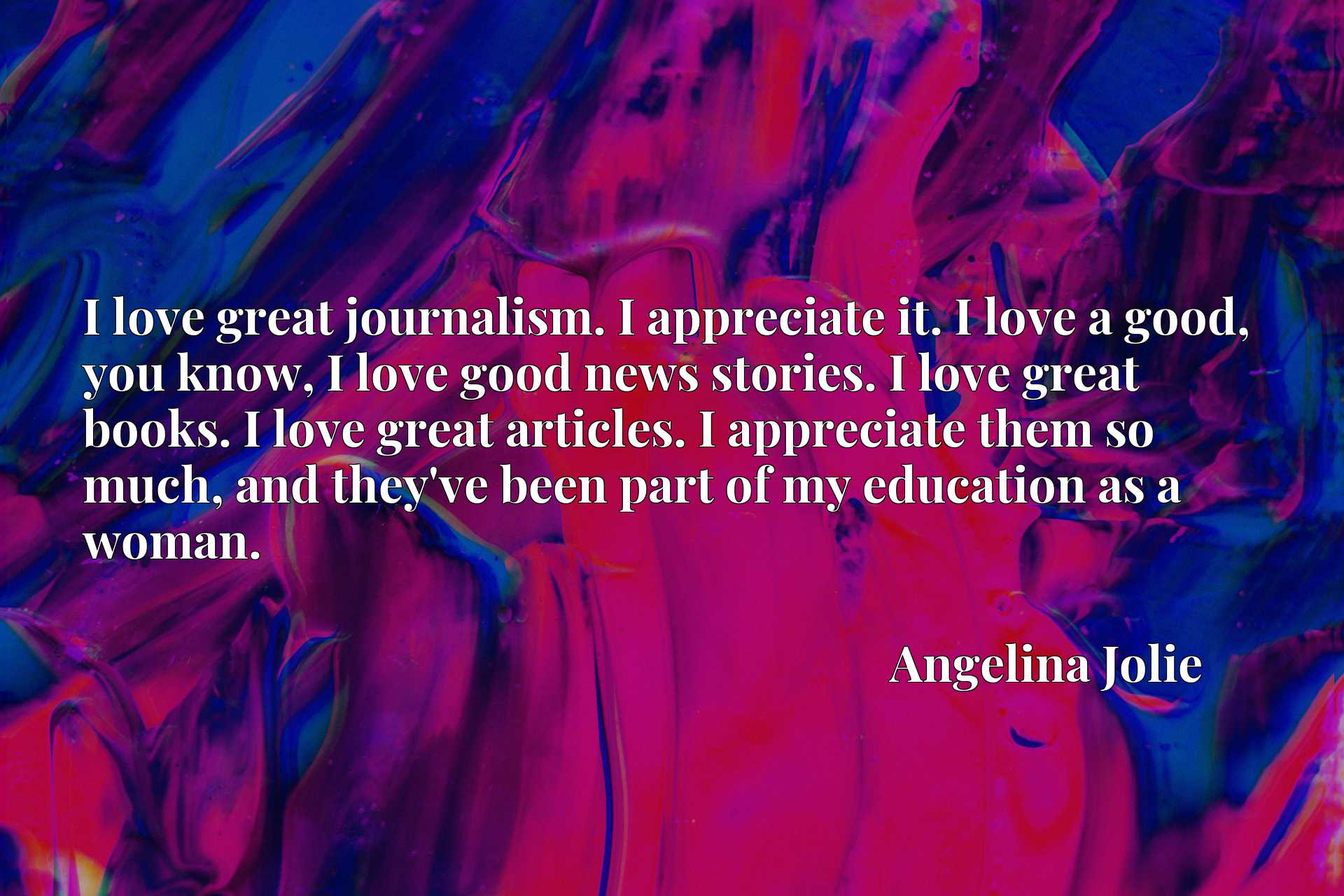 I love great journalism. I appreciate it. I love a good, you know, I love good news stories. I love great books. I love great articles. I appreciate them so much, and they've been part of my education as a woman.