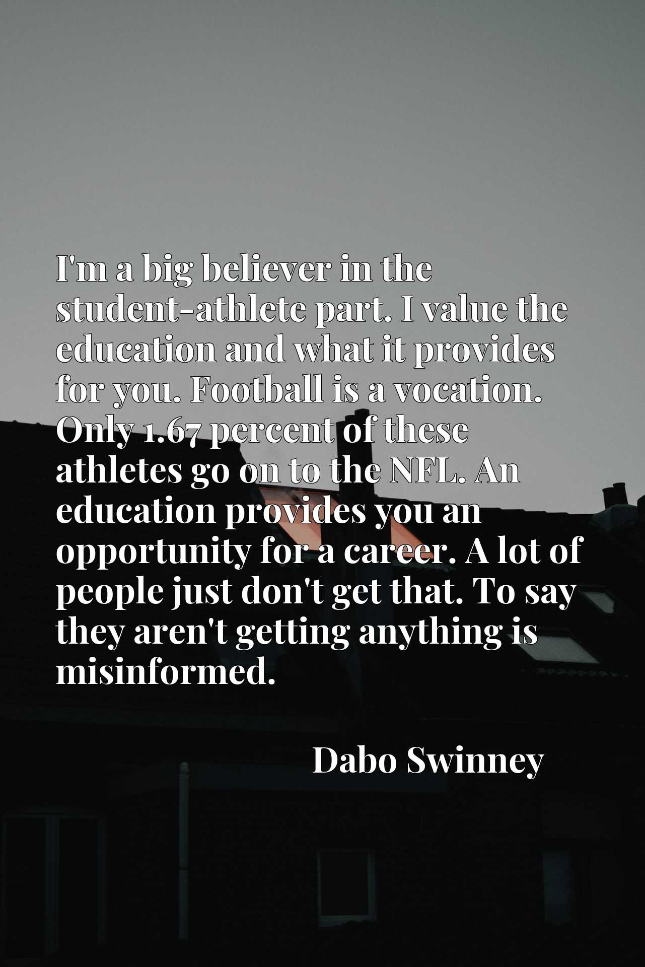 I'm a big believer in the student-athlete part. I value the education and what it provides for you. Football is a vocation. Only 1.67 percent of these athletes go on to the NFL. An education provides you an opportunity for a career. A lot of people just don't get that. To say they aren't getting anything is misinformed.