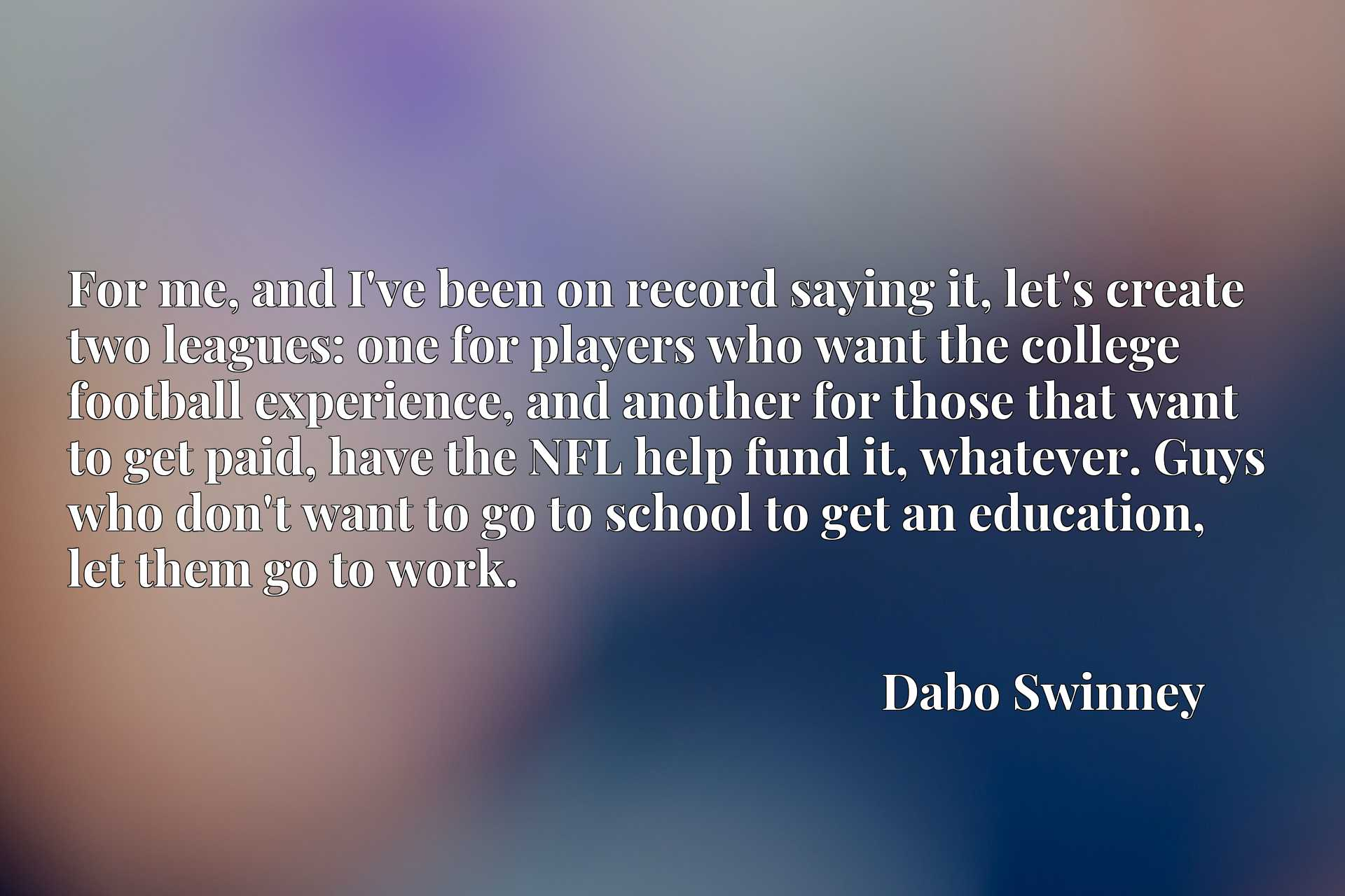 For me, and I've been on record saying it, let's create two leagues: one for players who want the college football experience, and another for those that want to get paid, have the NFL help fund it, whatever. Guys who don't want to go to school to get an education, let them go to work.