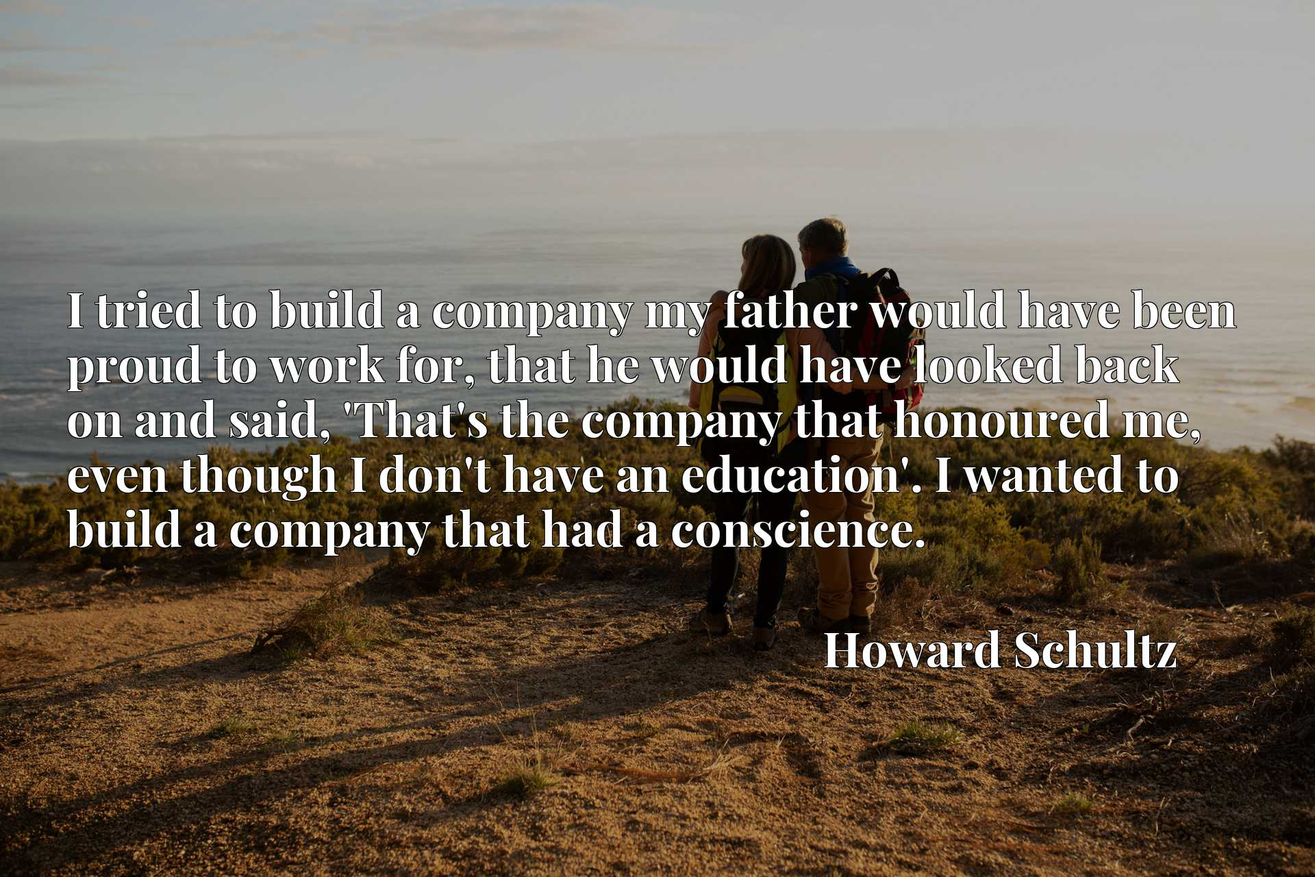 I tried to build a company my father would have been proud to work for, that he would have looked back on and said, 'That's the company that honoured me, even though I don't have an education'. I wanted to build a company that had a conscience.