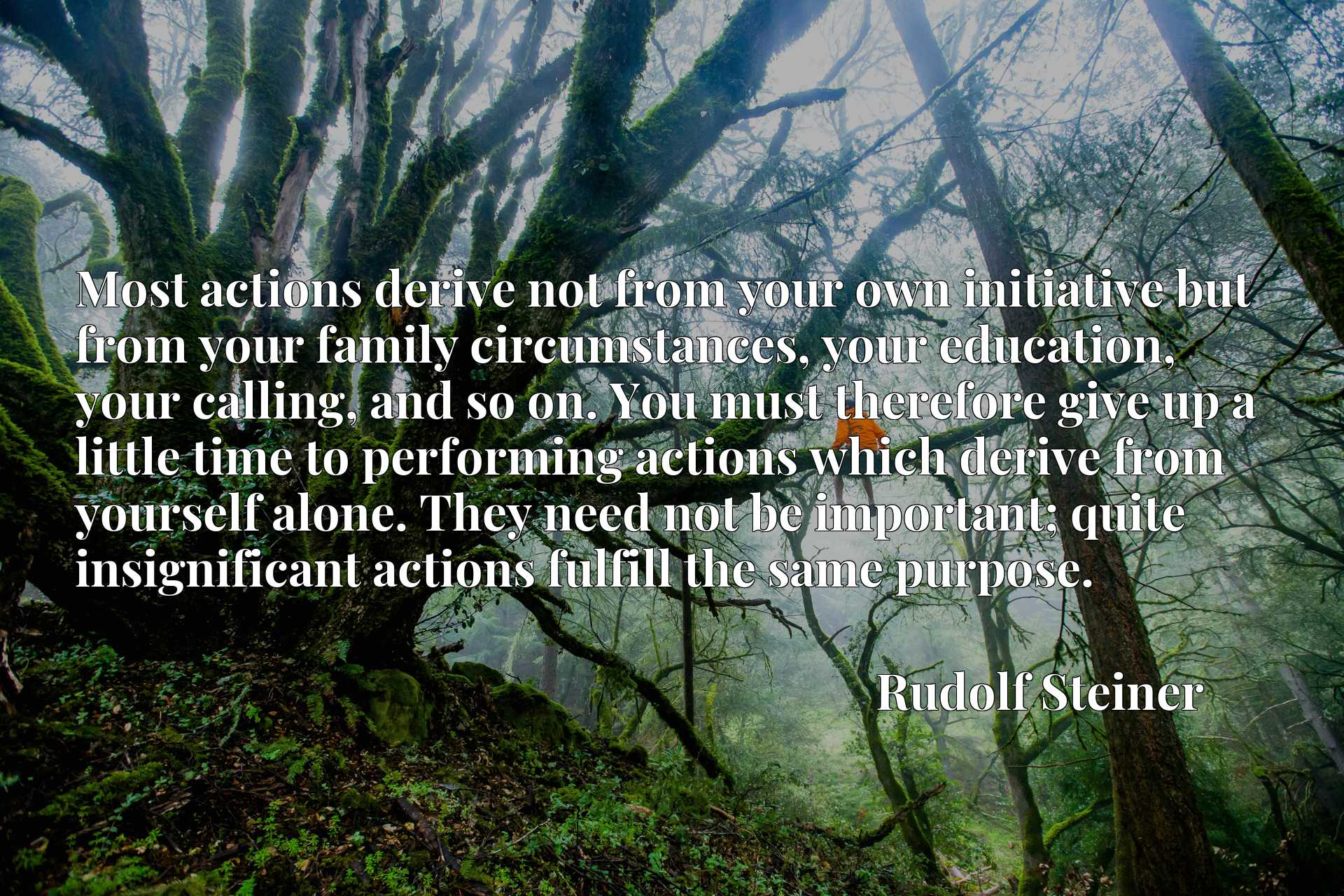 Most actions derive not from your own initiative but from your family circumstances, your education, your calling, and so on. You must therefore give up a little time to performing actions which derive from yourself alone. They need not be important; quite insignificant actions fulfill the same purpose.