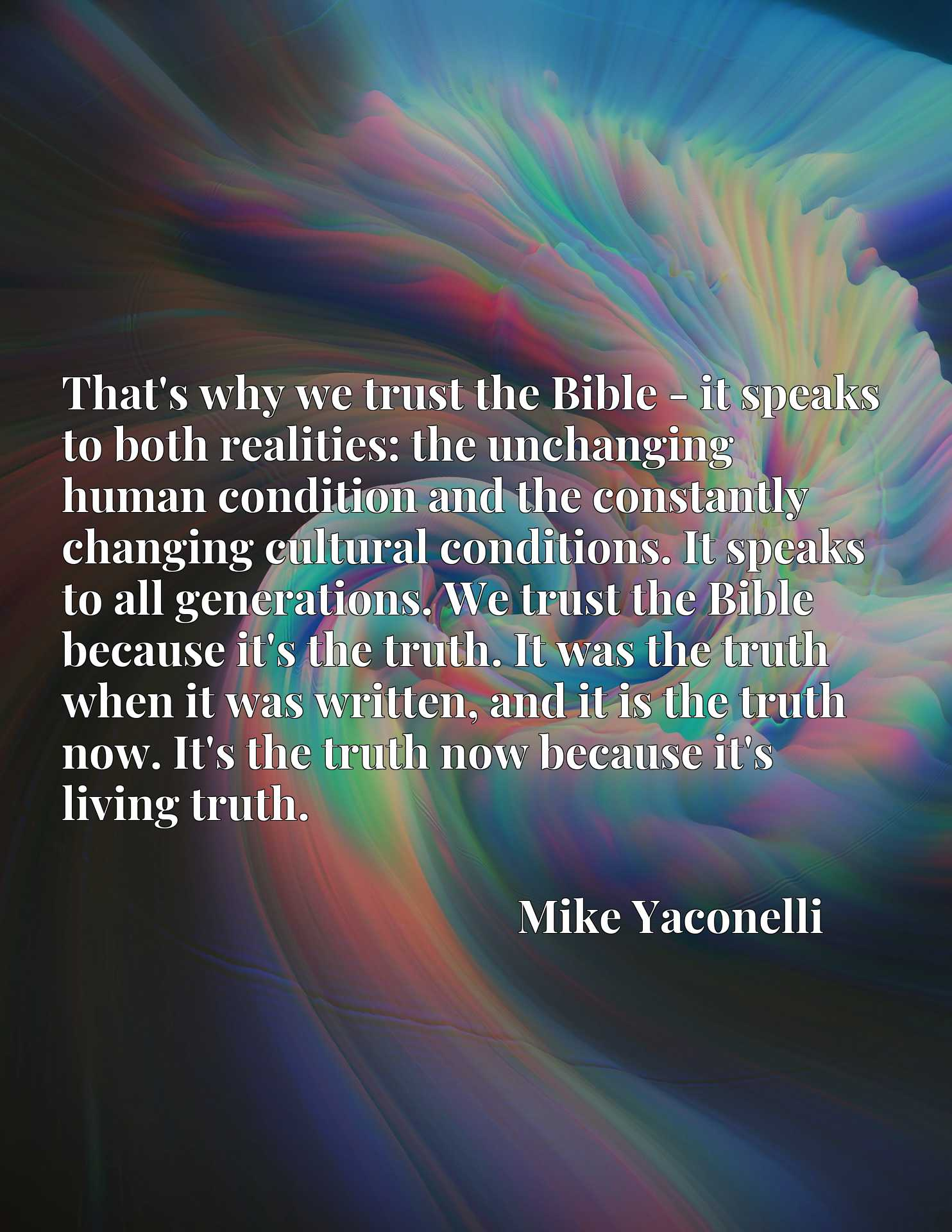 That's why we trust the Bible - it speaks to both realities: the unchanging human condition and the constantly changing cultural conditions. It speaks to all generations. We trust the Bible because it's the truth. It was the truth when it was written, and it is the truth now. It's the truth now because it's living truth.