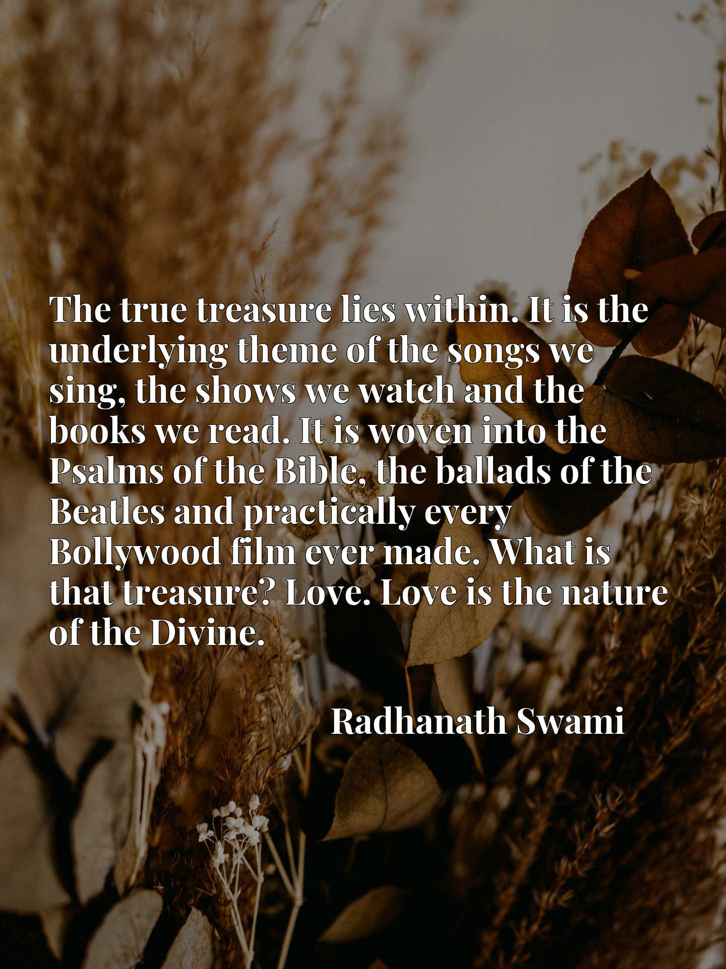 The true treasure lies within. It is the underlying theme of the songs we sing, the shows we watch and the books we read. It is woven into the Psalms of the Bible, the ballads of the Beatles and practically every Bollywood film ever made. What is that treasure? Love. Love is the nature of the Divine.