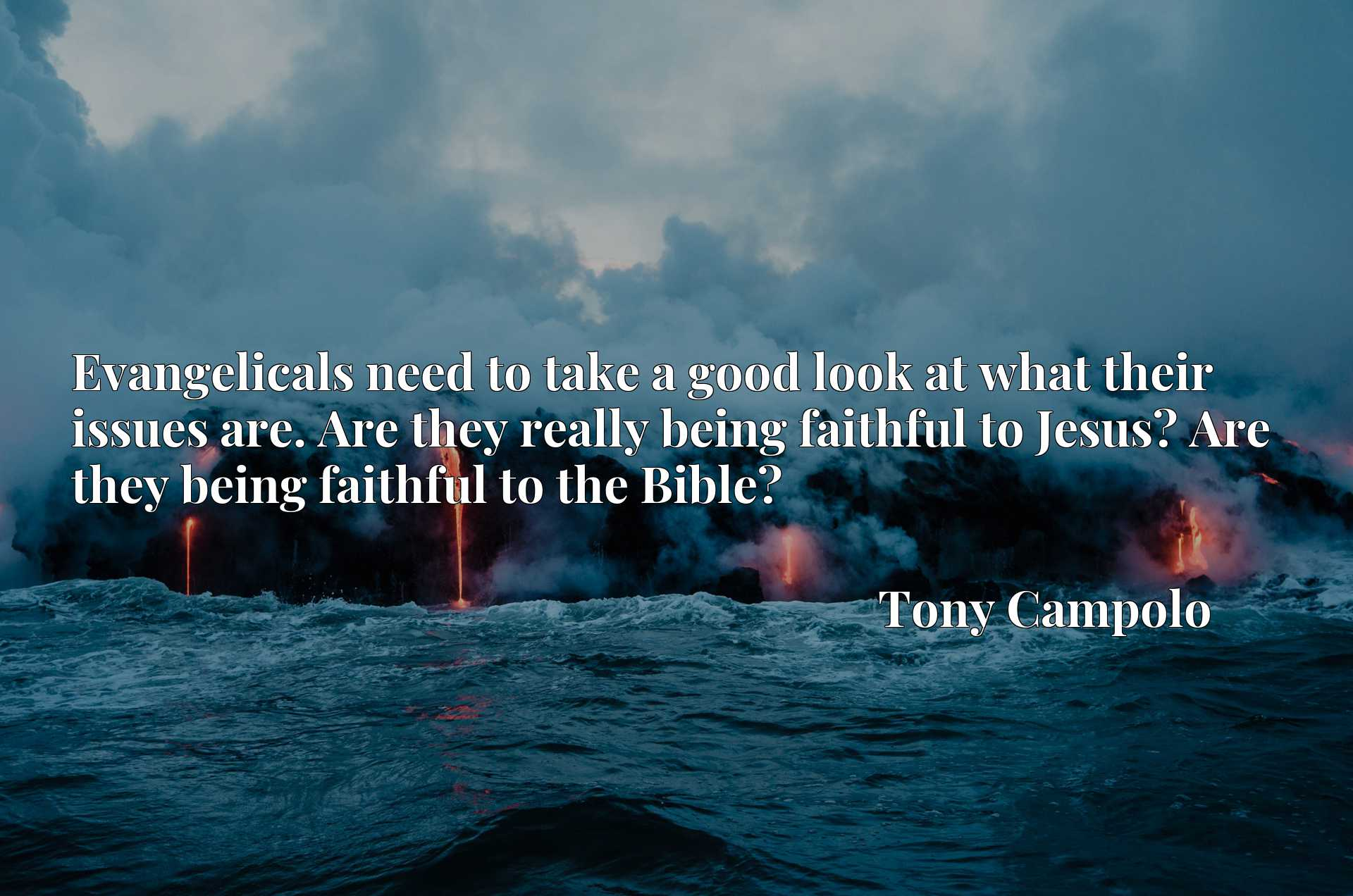 Evangelicals need to take a good look at what their issues are. Are they really being faithful to Jesus? Are they being faithful to the Bible?