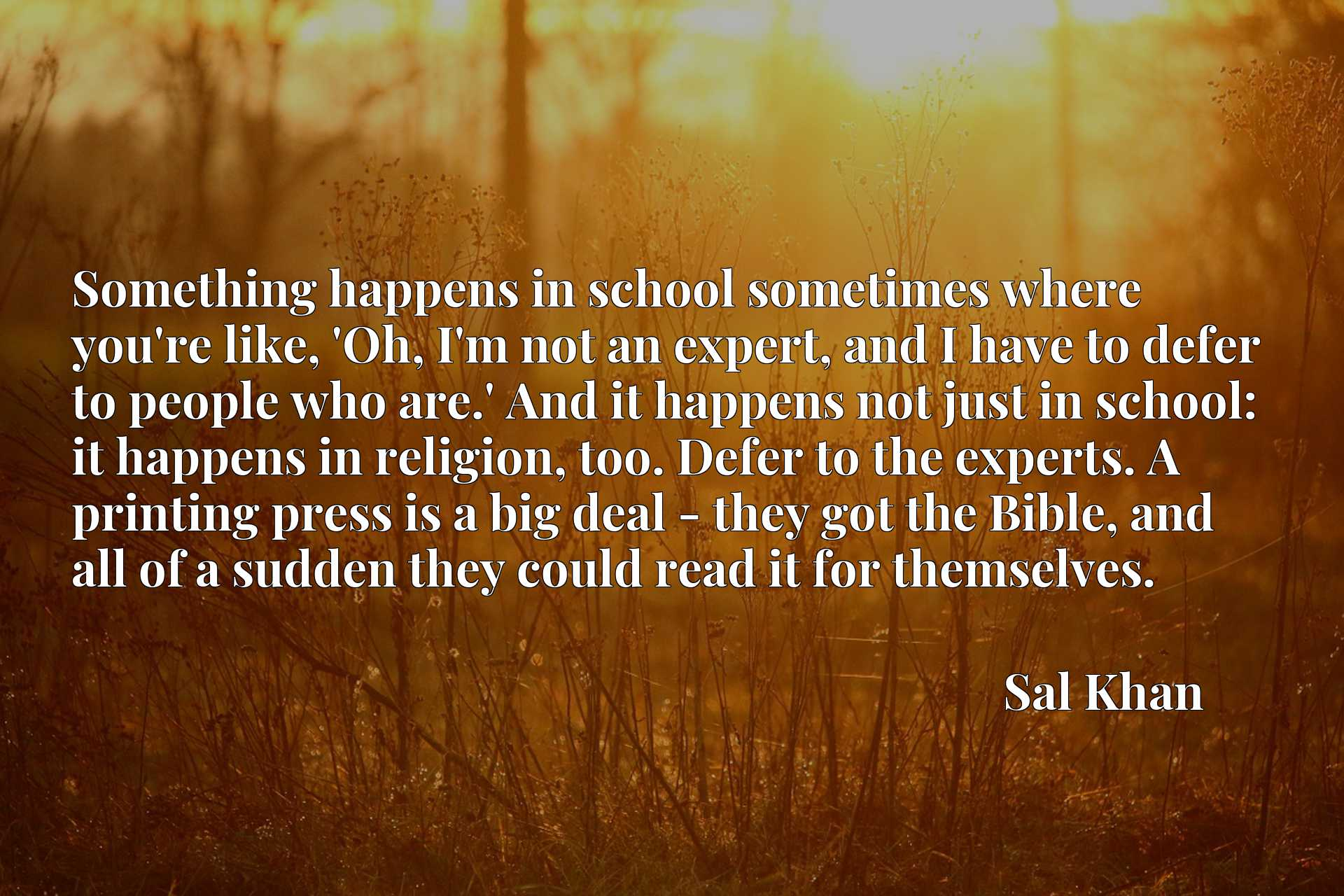 Something happens in school sometimes where you're like, 'Oh, I'm not an expert, and I have to defer to people who are.' And it happens not just in school: it happens in religion, too. Defer to the experts. A printing press is a big deal - they got the Bible, and all of a sudden they could read it for themselves.