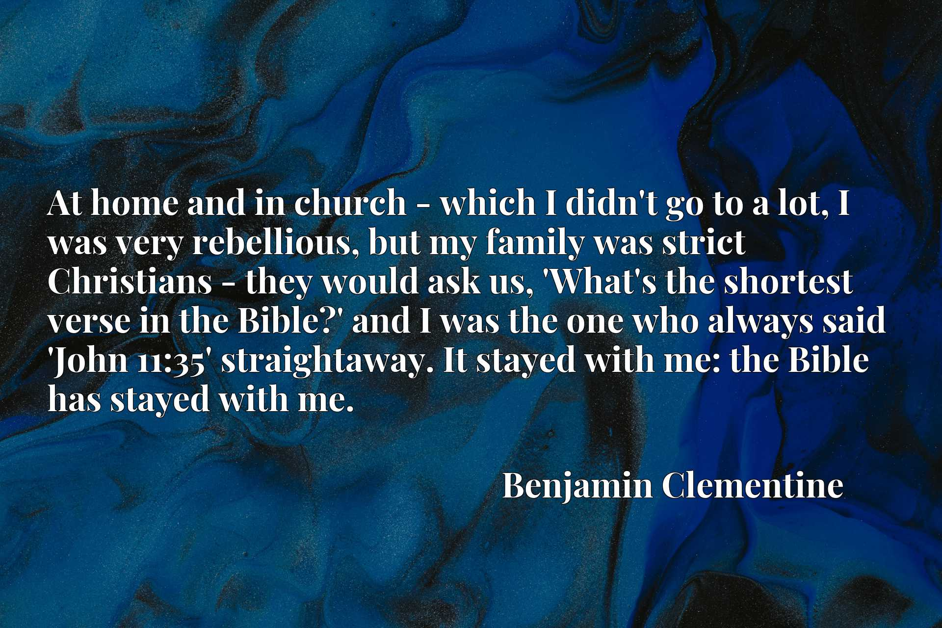 At home and in church - which I didn't go to a lot, I was very rebellious, but my family was strict Christians - they would ask us, 'What's the shortest verse in the Bible?' and I was the one who always said 'John 11:35' straightaway. It stayed with me: the Bible has stayed with me.