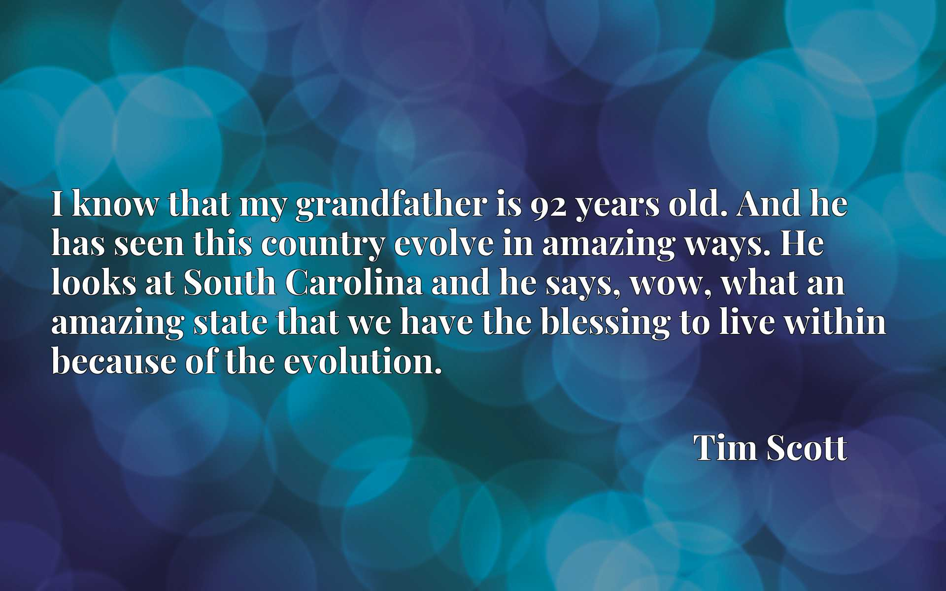 I know that my grandfather is 92 years old. And he has seen this country evolve in amazing ways. He looks at South Carolina and he says, wow, what an amazing state that we have the blessing to live within because of the evolution.