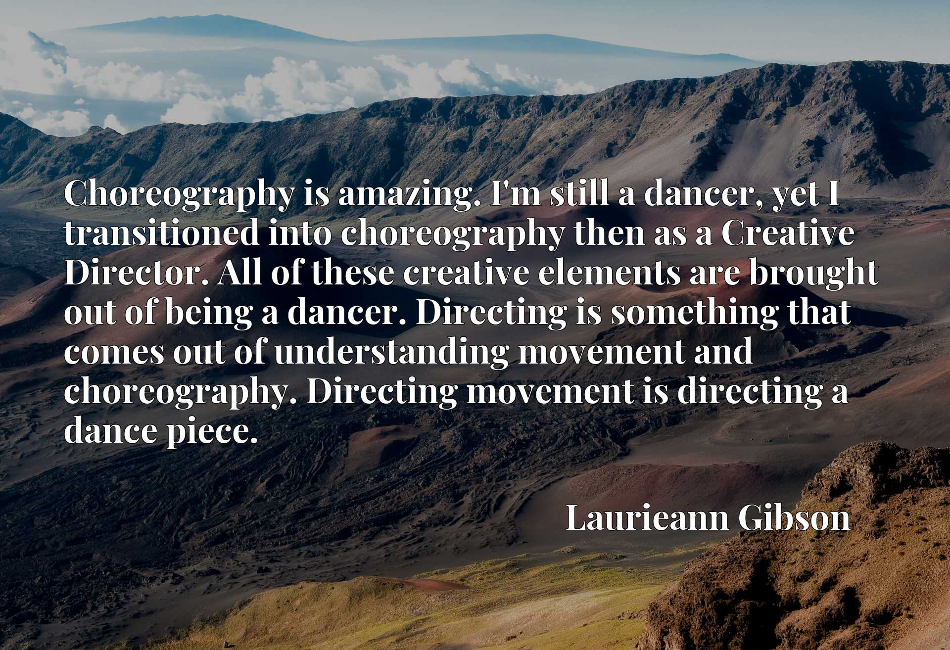 Choreography is amazing. I'm still a dancer, yet I transitioned into choreography then as a Creative Director. All of these creative elements are brought out of being a dancer. Directing is something that comes out of understanding movement and choreography. Directing movement is directing a dance piece.