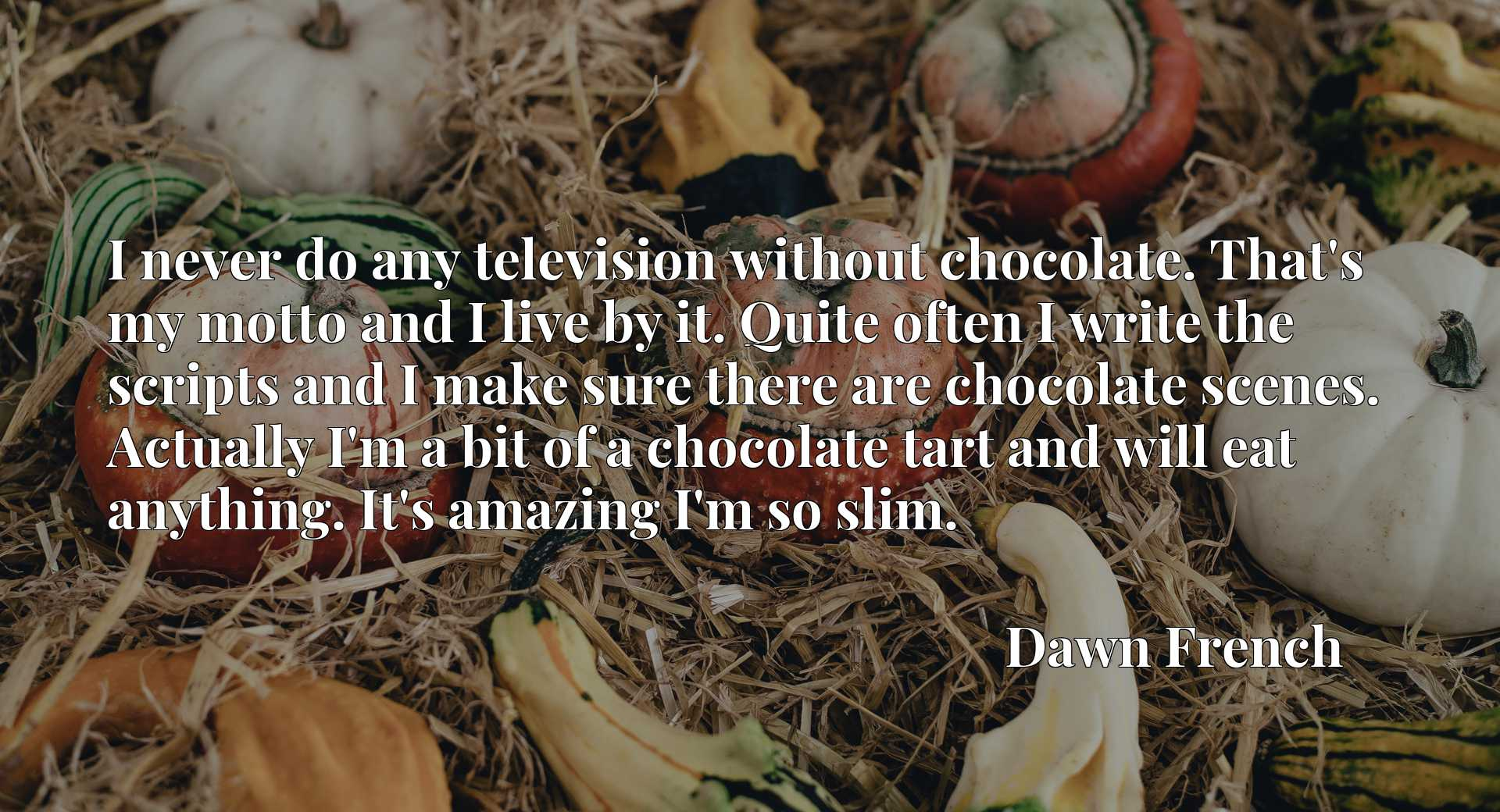 I never do any television without chocolate. That's my motto and I live by it. Quite often I write the scripts and I make sure there are chocolate scenes. Actually I'm a bit of a chocolate tart and will eat anything. It's amazing I'm so slim.