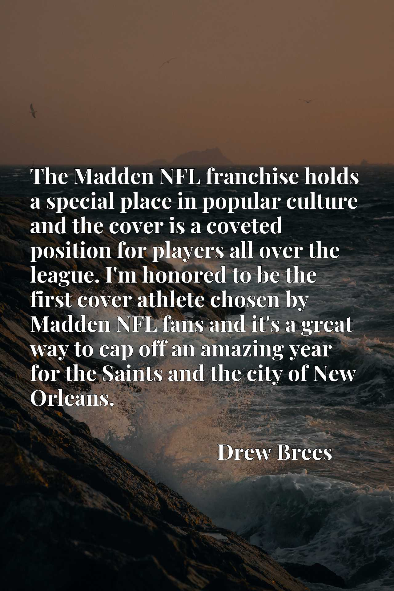 The Madden NFL franchise holds a special place in popular culture and the cover is a coveted position for players all over the league. I'm honored to be the first cover athlete chosen by Madden NFL fans and it's a great way to cap off an amazing year for the Saints and the city of New Orleans.