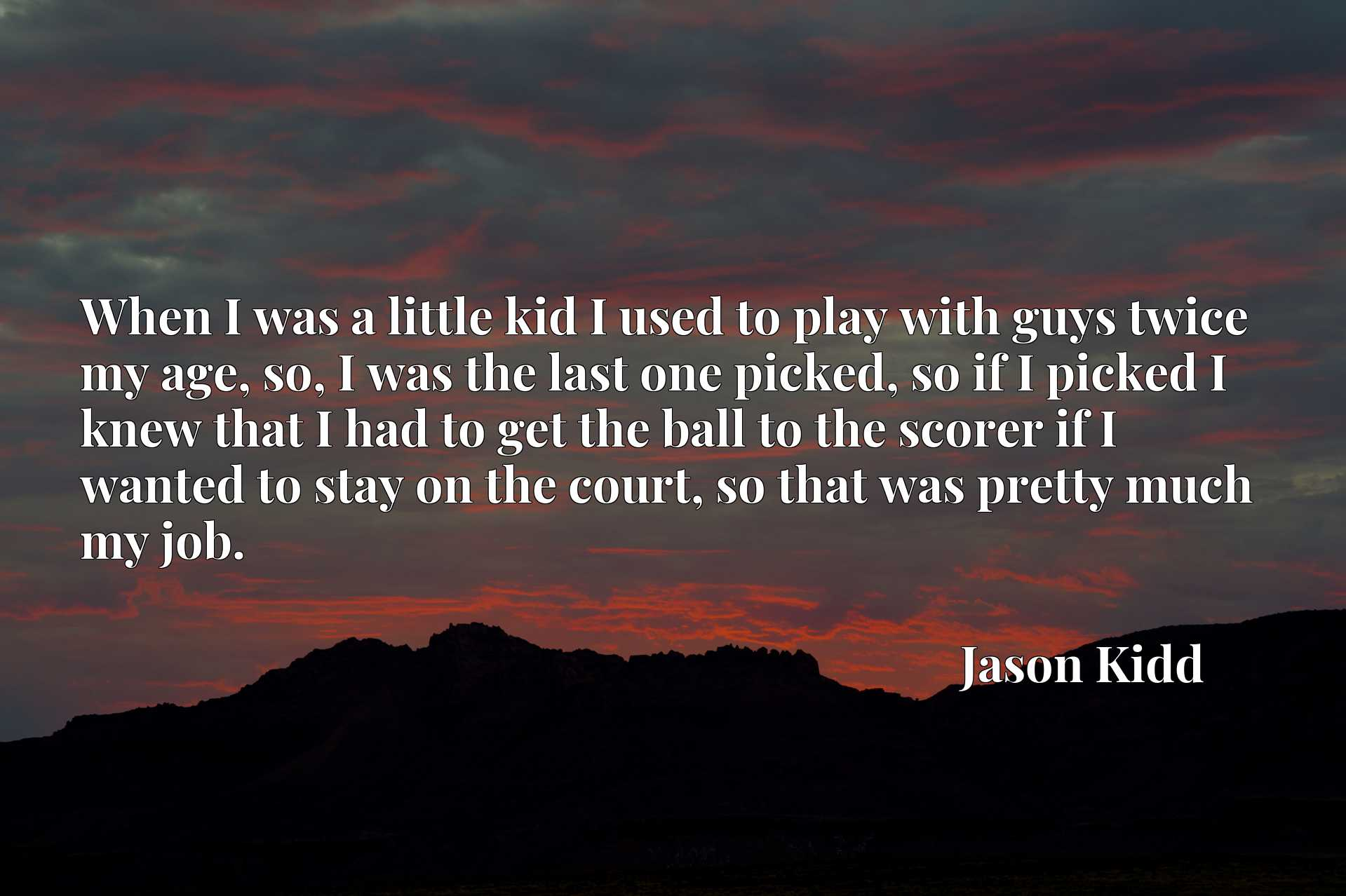When I was a little kid I used to play with guys twice my age, so, I was the last one picked, so if I picked I knew that I had to get the ball to the scorer if I wanted to stay on the court, so that was pretty much my job.