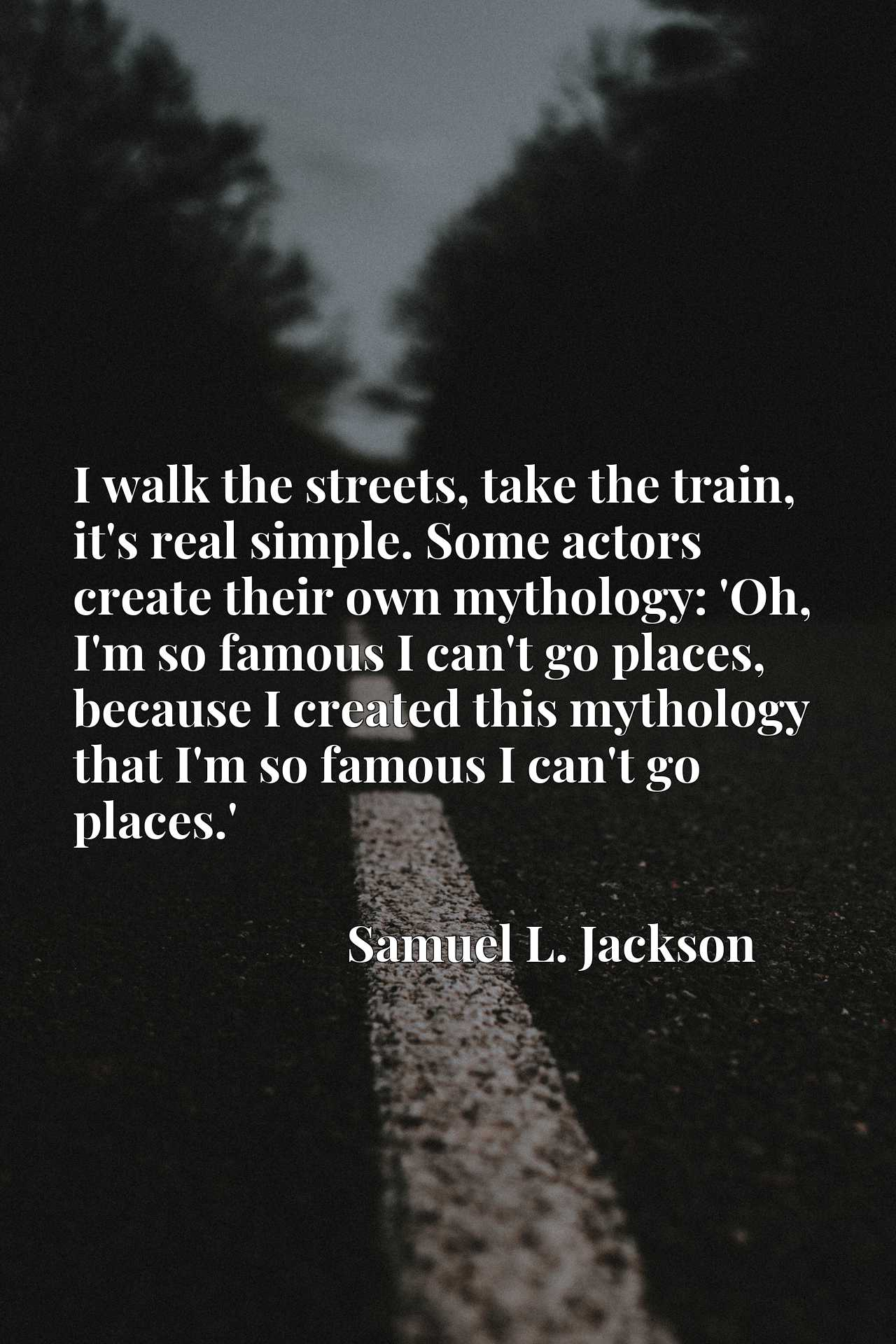 I walk the streets, take the train, it's real simple. Some actors create their own mythology: 'Oh, I'm so famous I can't go places, because I created this mythology that I'm so famous I can't go places.'