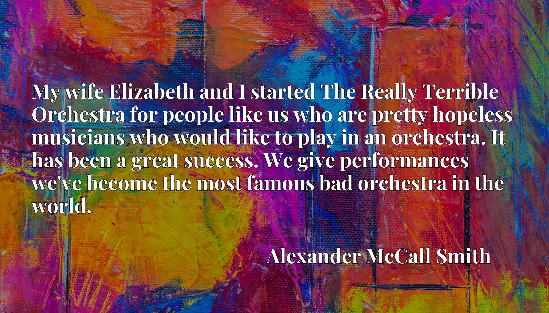 My wife Elizabeth and I started The Really Terrible Orchestra for people like us who are pretty hopeless musicians who would like to play in an orchestra. It has been a great success. We give performances we've become the most famous bad orchestra in the world.