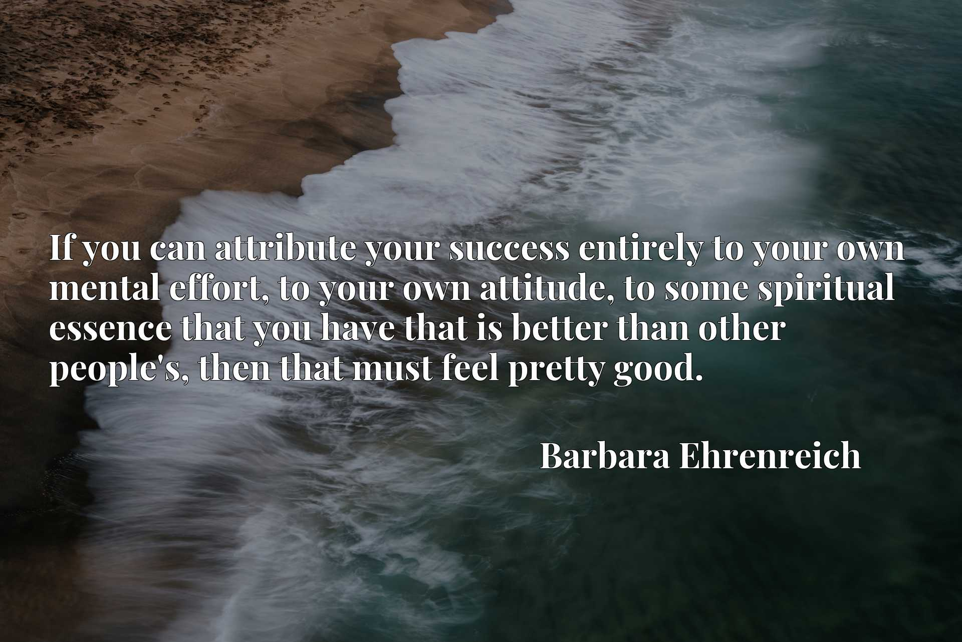 If you can attribute your success entirely to your own mental effort, to your own attitude, to some spiritual essence that you have that is better than other people's, then that must feel pretty good.