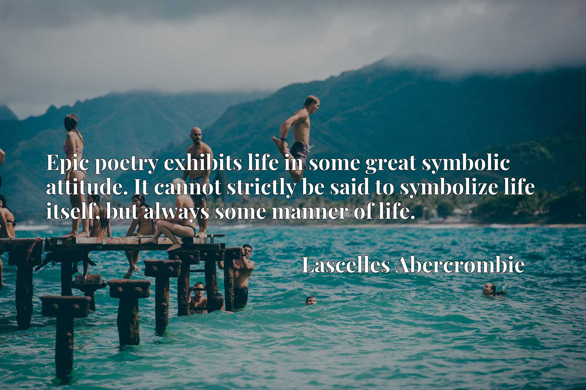 Epic poetry exhibits life in some great symbolic attitude. It cannot strictly be said to symbolize life itself, but always some manner of life.