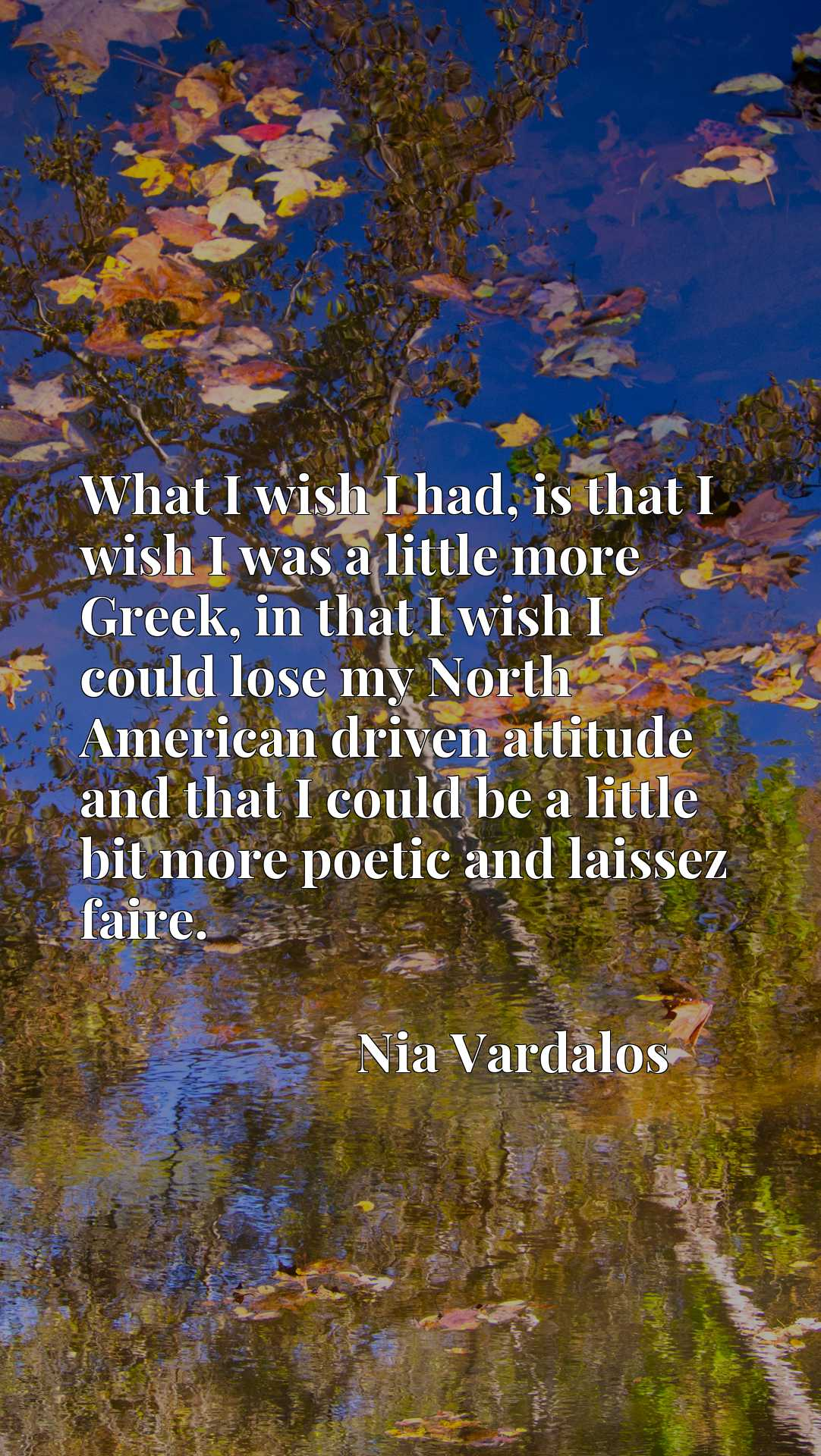 What I wish I had, is that I wish I was a little more Greek, in that I wish I could lose my North American driven attitude and that I could be a little bit more poetic and laissez faire.