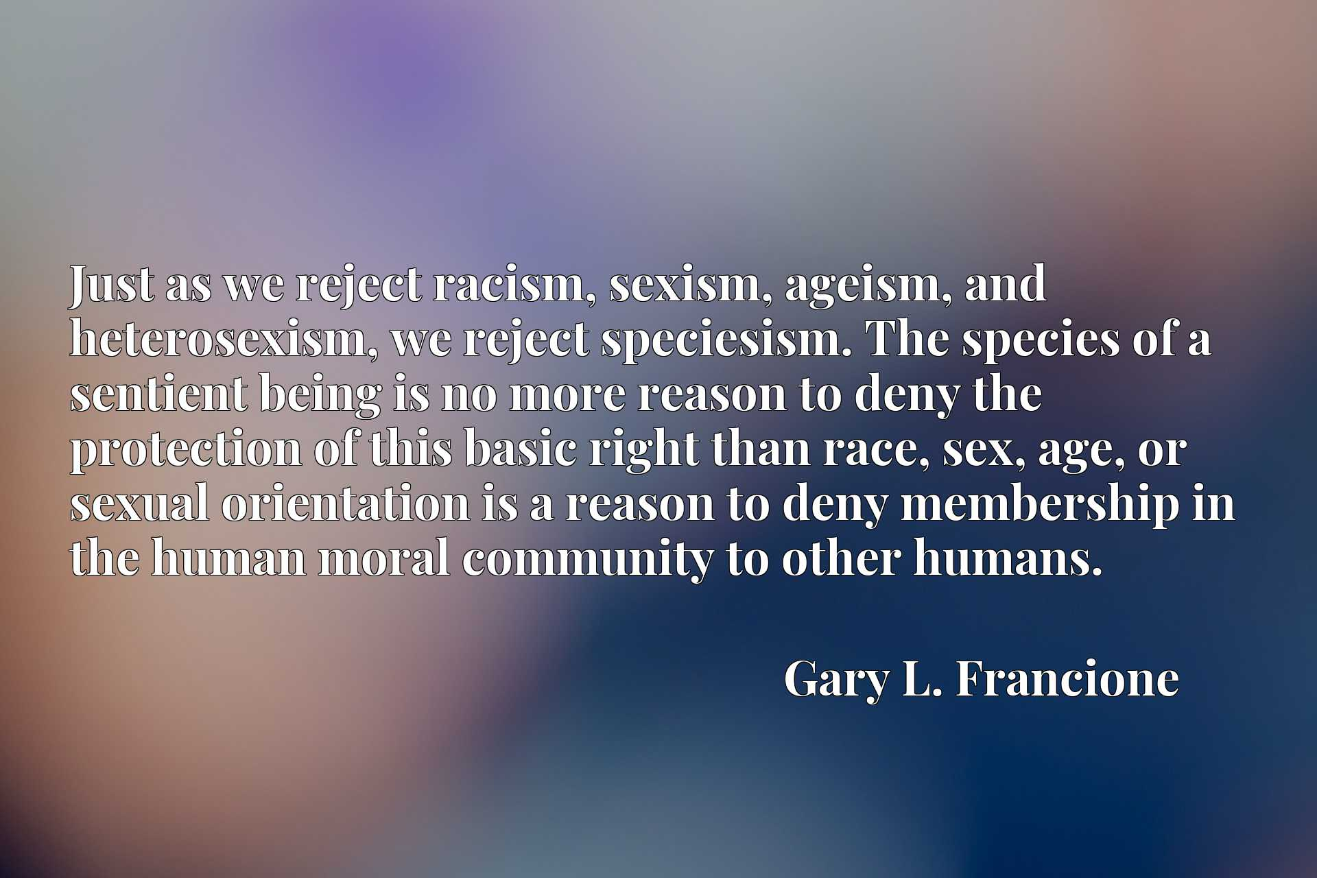 Just as we reject racism, sexism, ageism, and heterosexism, we reject speciesism. The species of a sentient being is no more reason to deny the protection of this basic right than race, sex, age, or sexual orientation is a reason to deny membership in the human moral community to other humans.