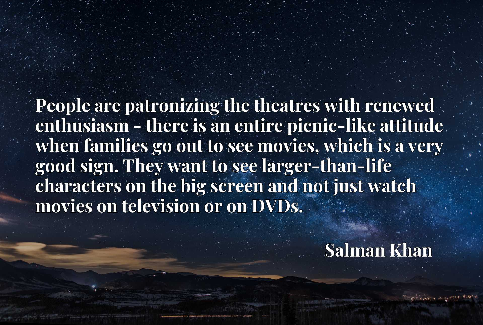 People are patronizing the theatres with renewed enthusiasm - there is an entire picnic-like attitude when families go out to see movies, which is a very good sign. They want to see larger-than-life characters on the big screen and not just watch movies on television or on DVDs.
