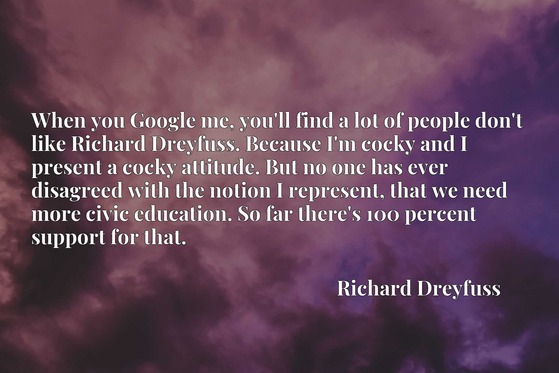When you Google me, you'll find a lot of people don't like Richard Dreyfuss. Because I'm cocky and I present a cocky attitude. But no one has ever disagreed with the notion I represent, that we need more civic education. So far there's 100 percent support for that.