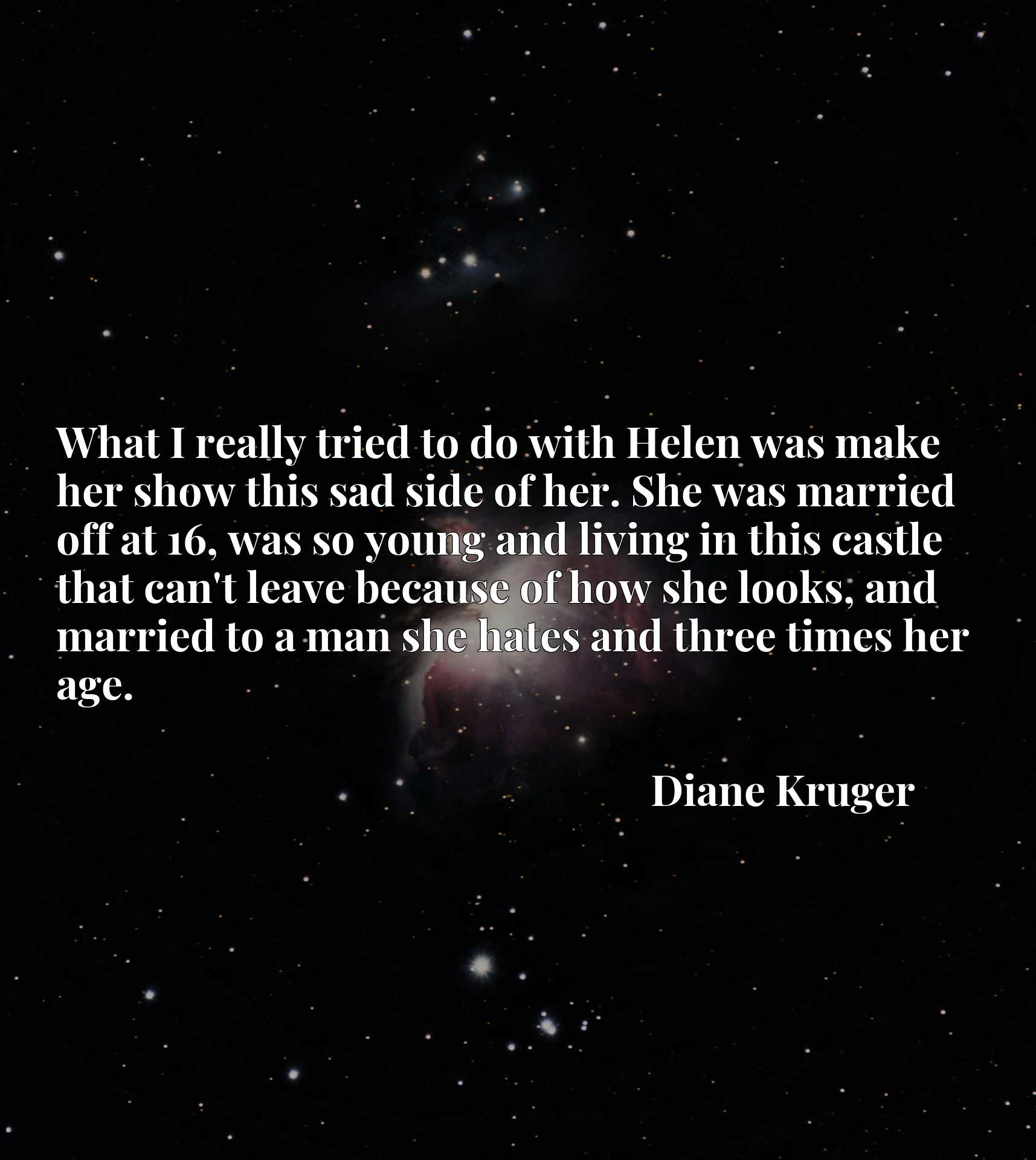 What I really tried to do with Helen was make her show this sad side of her. She was married off at 16, was so young and living in this castle that can't leave because of how she looks, and married to a man she hates and three times her age.