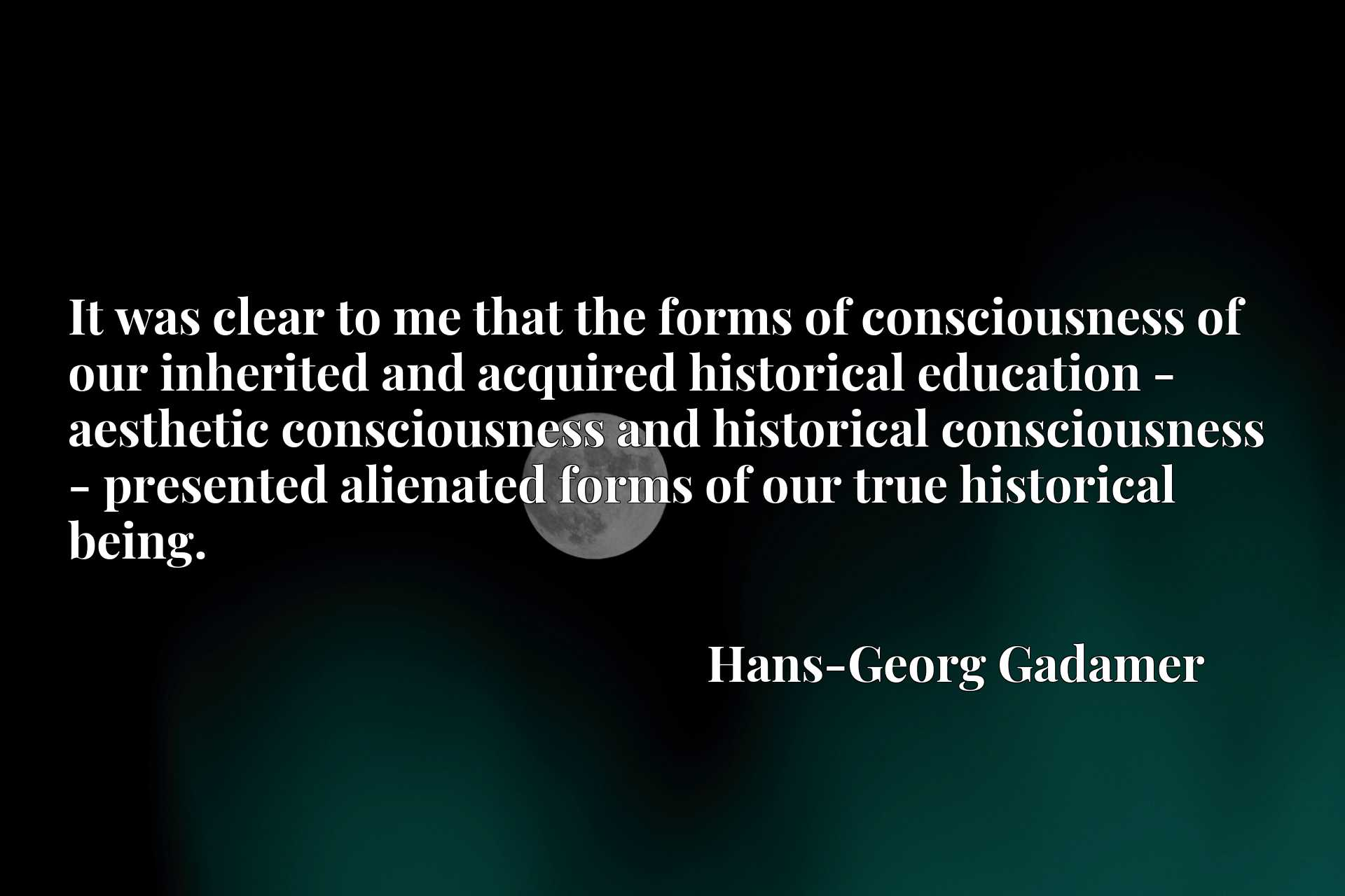 It was clear to me that the forms of consciousness of our inherited and acquired historical education - aesthetic consciousness and historical consciousness - presented alienated forms of our true historical being.