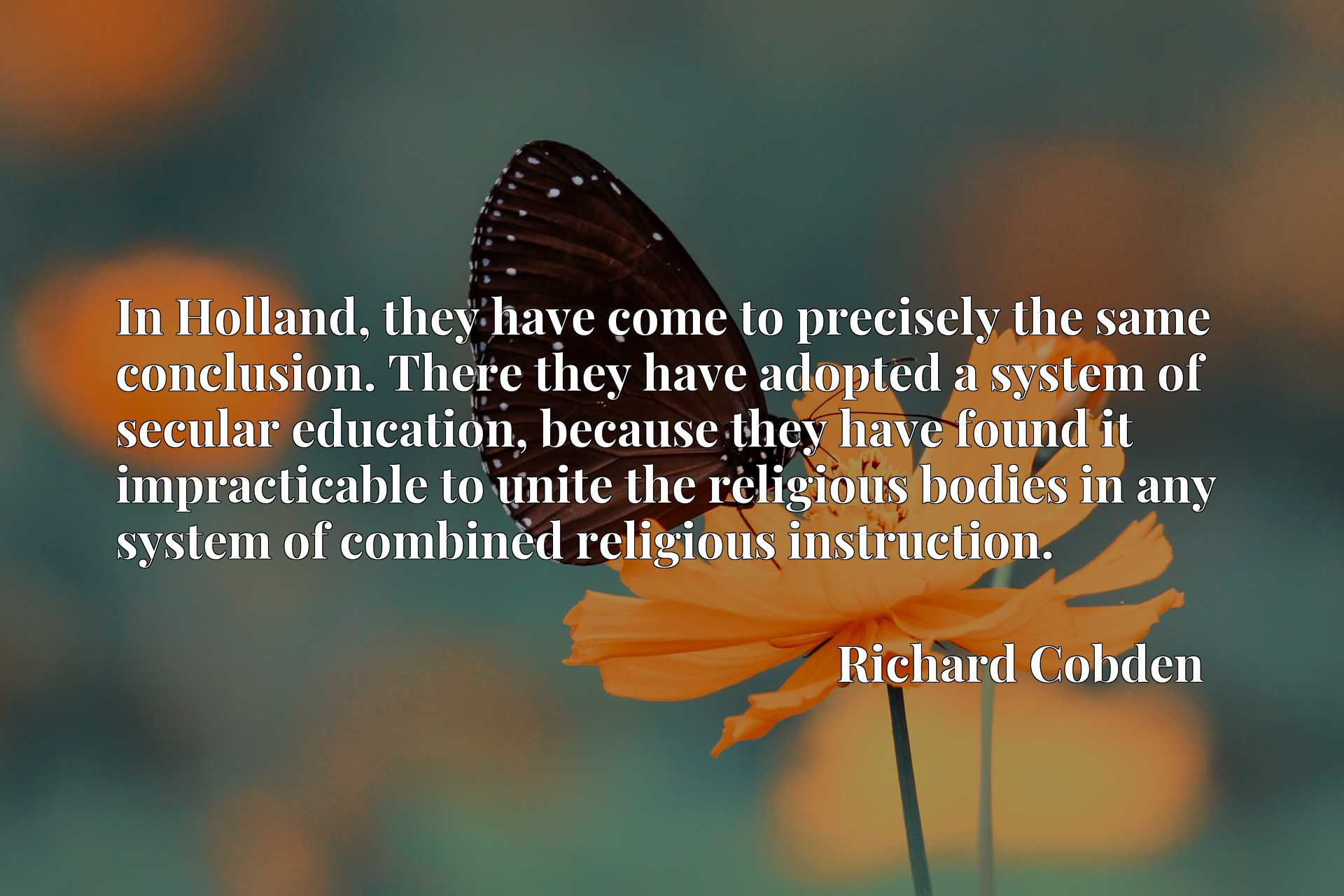 In Holland, they have come to precisely the same conclusion. There they have adopted a system of secular education, because they have found it impracticable to unite the religious bodies in any system of combined religious instruction.