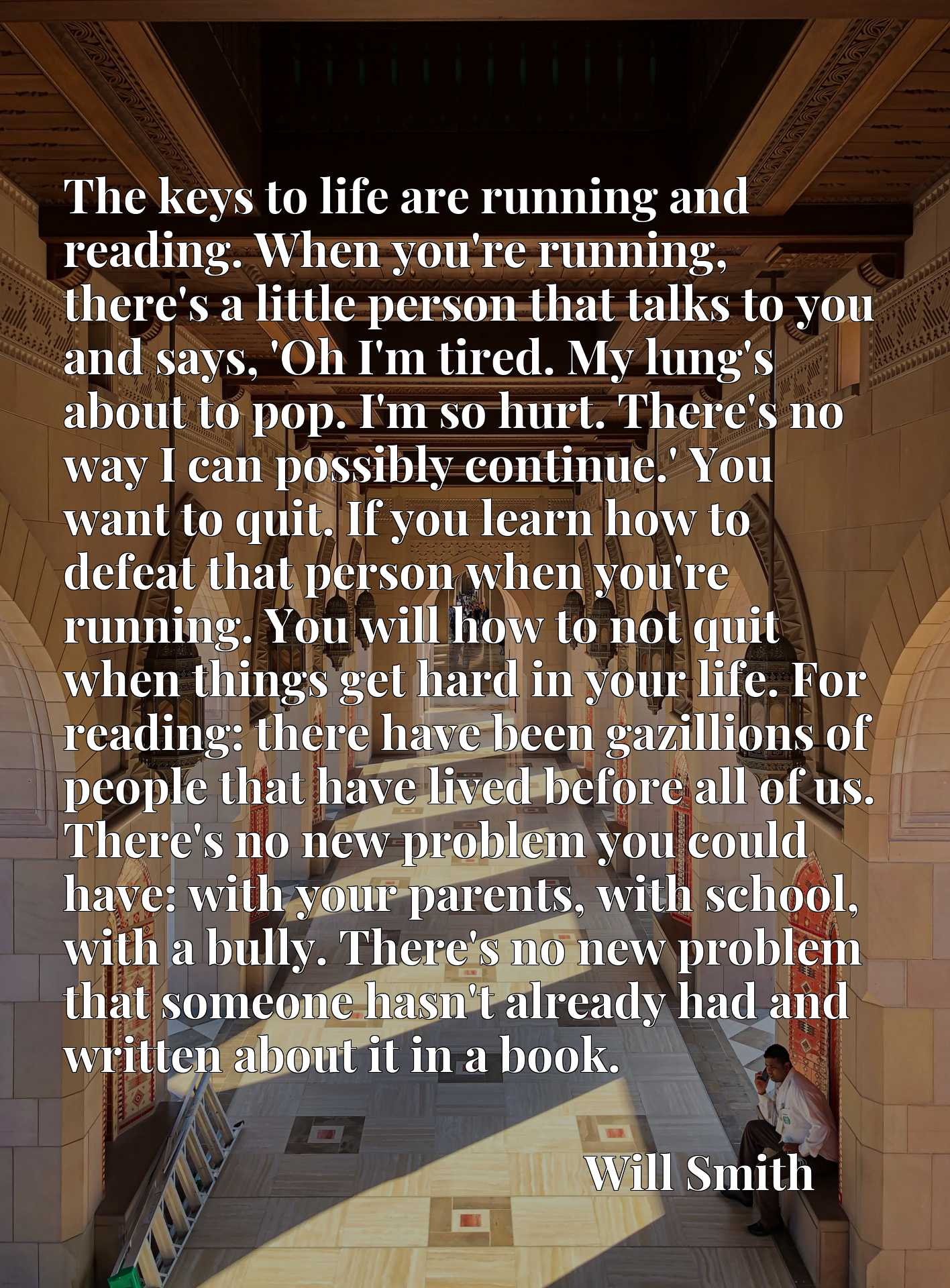 The keys to life are running and reading. When you're running, there's a little person that talks to you and says, 'Oh I'm tired. My lung's about to pop. I'm so hurt. There's no way I can possibly continue.' You want to quit. If you learn how to defeat that person when you're running. You will how to not quit when things get hard in your life. For reading: there have been gazillions of people that have lived before all of us. There's no new problem you could have: with your parents, with school, with a bully. There's no new problem that someone hasn't already had and written about it in a book.