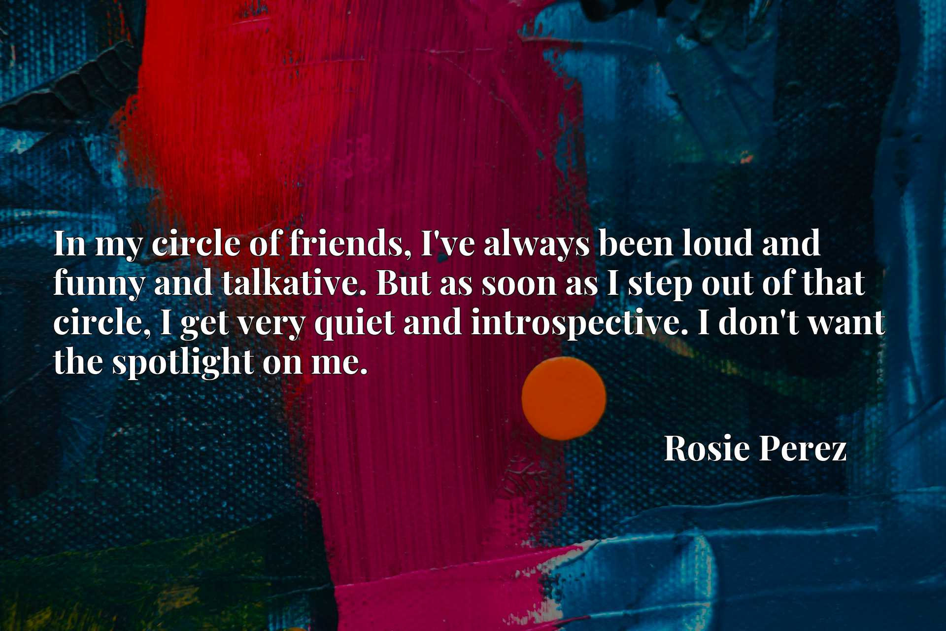 In my circle of friends, I've always been loud and funny and talkative. But as soon as I step out of that circle, I get very quiet and introspective. I don't want the spotlight on me.