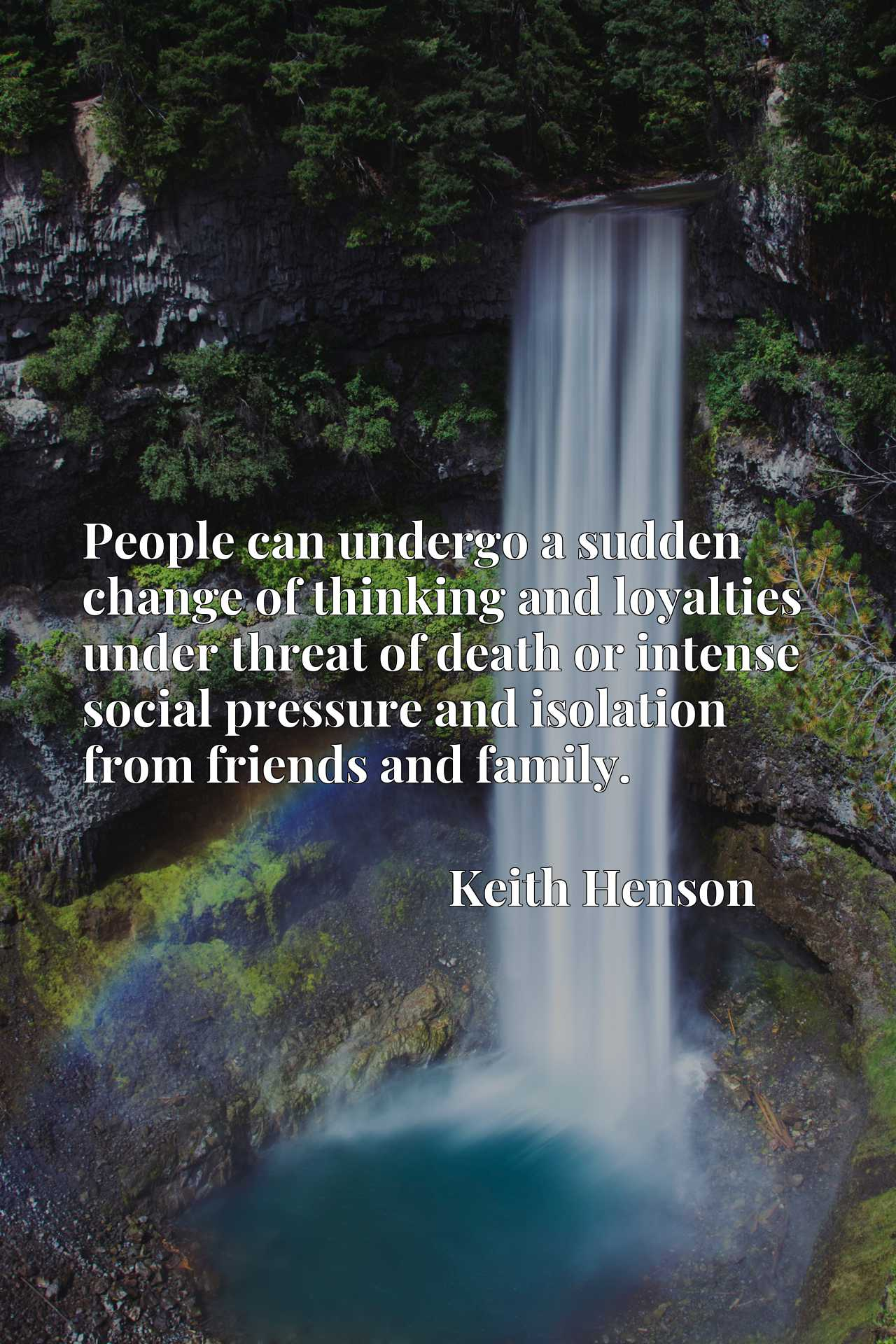 People can undergo a sudden change of thinking and loyalties under threat of death or intense social pressure and isolation from friends and family.