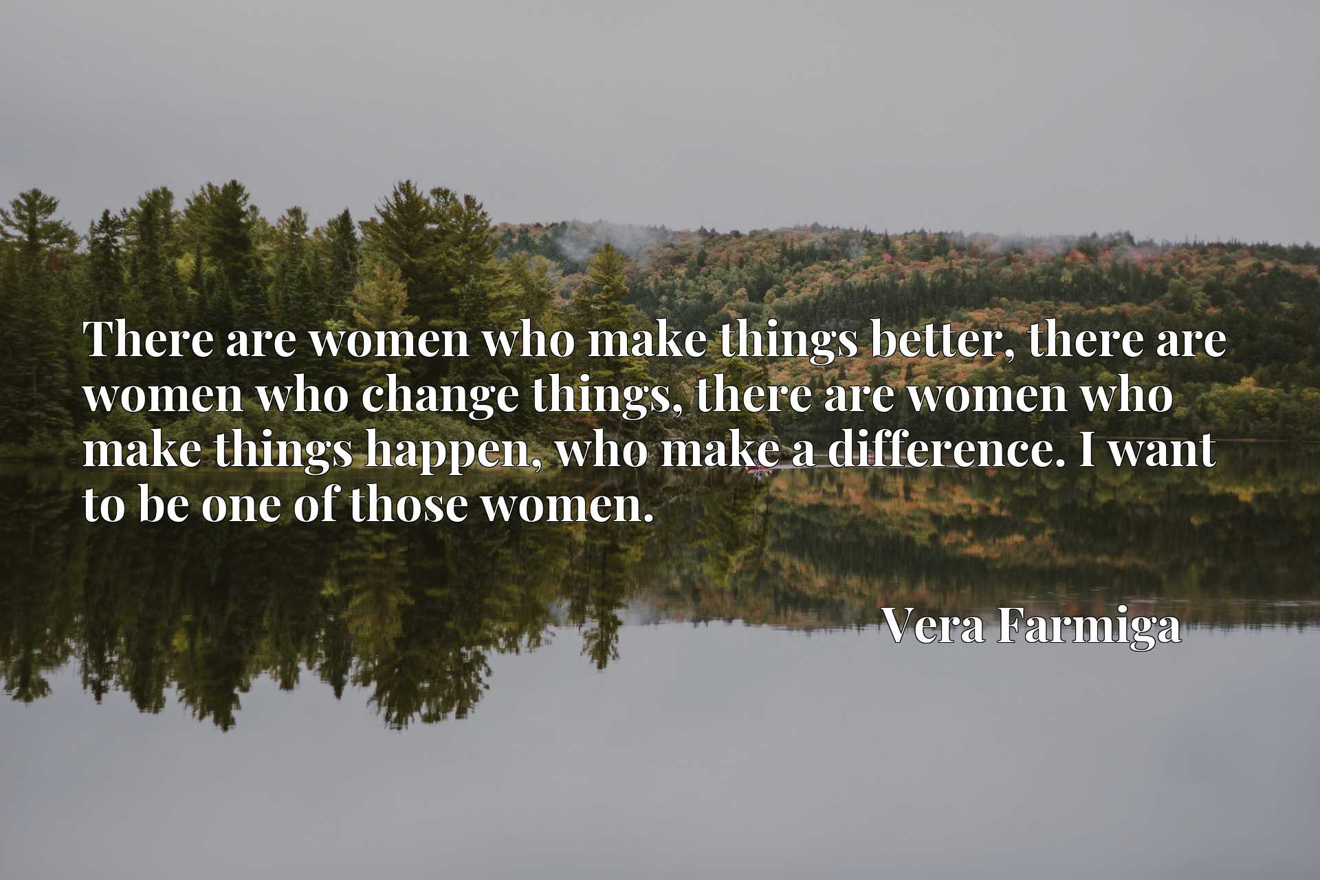 There are women who make things better, there are women who change things, there are women who make things happen, who make a difference. I want to be one of those women.